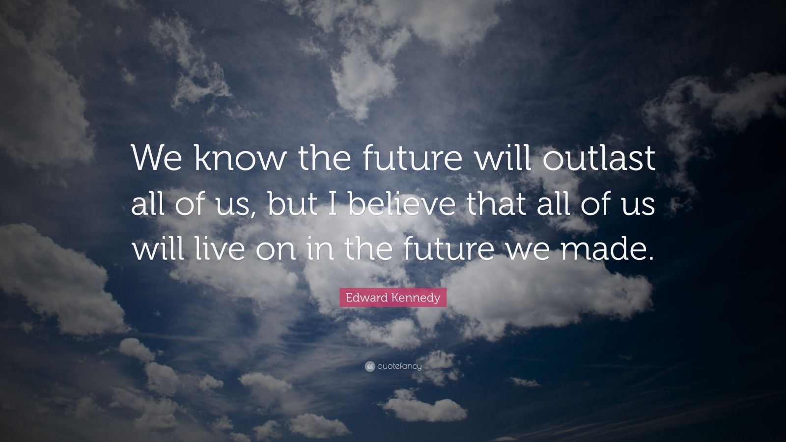 "Edward Kennedy Quote: ""We know the future will outlast all of us, but I believe that all of us will live on in the future we made."""