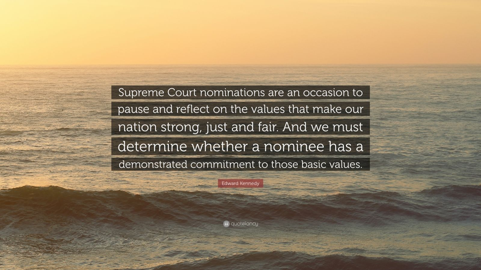 "Edward Kennedy Quote: ""Supreme Court nominations are an occasion to pause and reflect on the values that make our nation strong, just and fair. And we must determine whether a nominee has a demonstrated commitment to those basic values."""