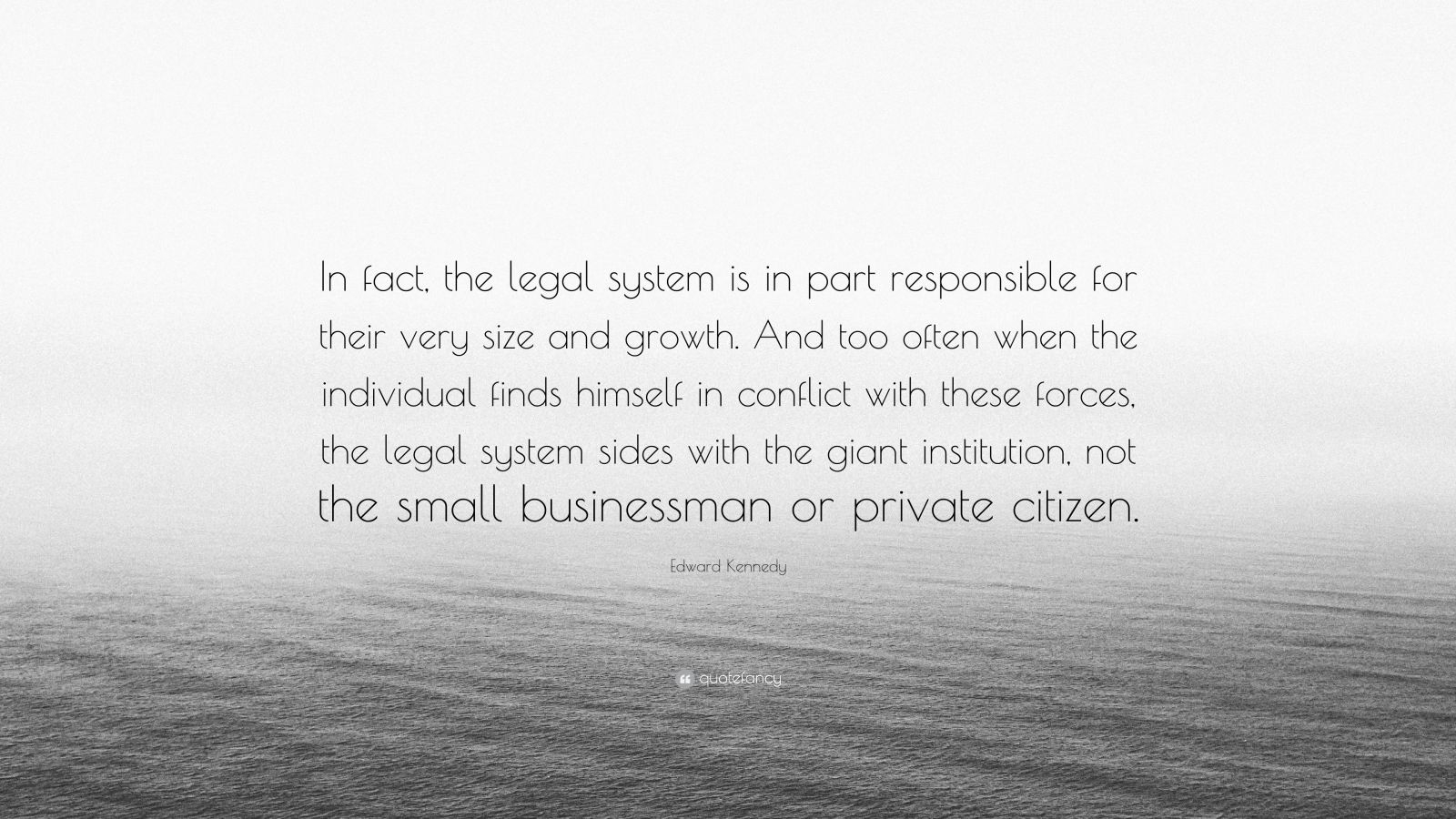 """Edward Kennedy Quote: """"In fact, the legal system is in part responsible for their very size and growth. And too often when the individual finds himself in conflict with these forces, the legal system sides with the giant institution, not the small businessman or private citizen."""""""