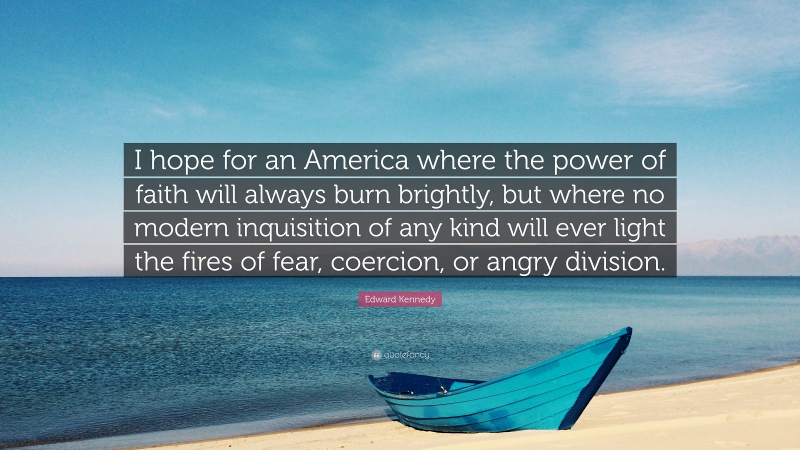 "Edward Kennedy Quote: ""I hope for an America where the power of faith will always burn brightly, but where no modern inquisition of any kind will ever light the fires of fear, coercion, or angry division."""