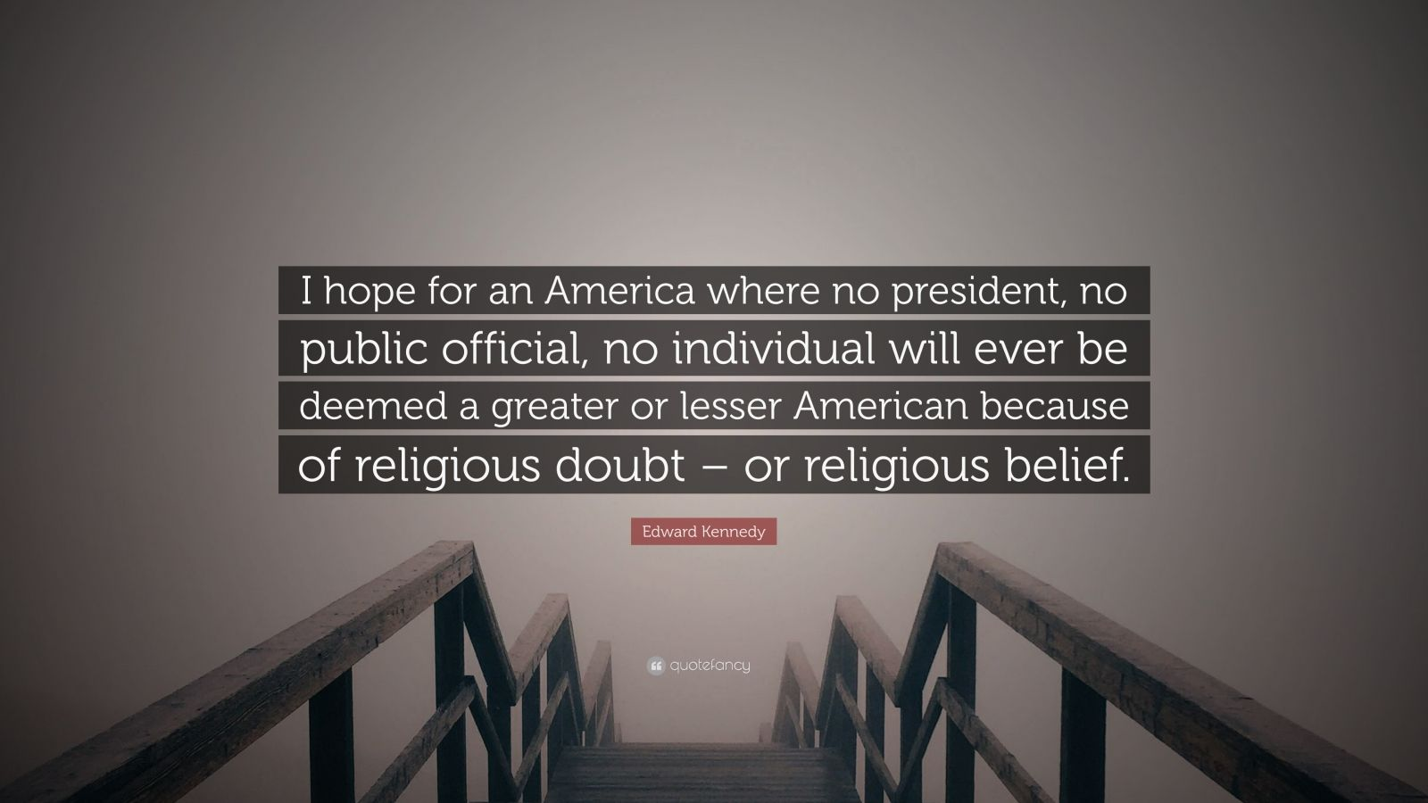 "Edward Kennedy Quote: ""I hope for an America where no president, no public official, no individual will ever be deemed a greater or lesser American because of religious doubt – or religious belief."""