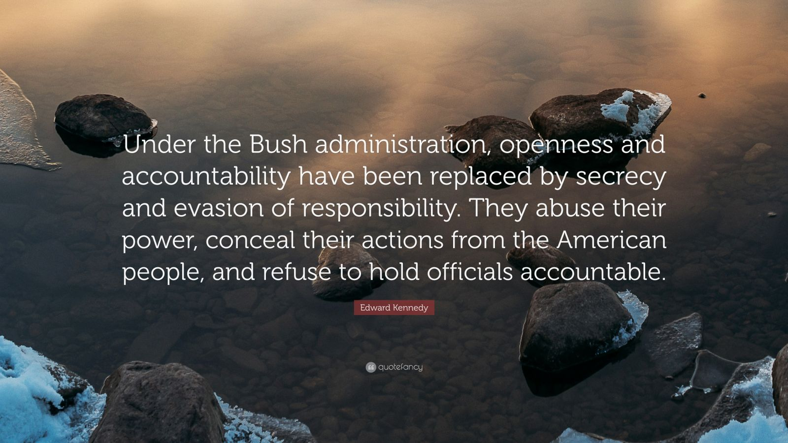 "Edward Kennedy Quote: ""Under the Bush administration, openness and accountability have been replaced by secrecy and evasion of responsibility. They abuse their power, conceal their actions from the American people, and refuse to hold officials accountable."""