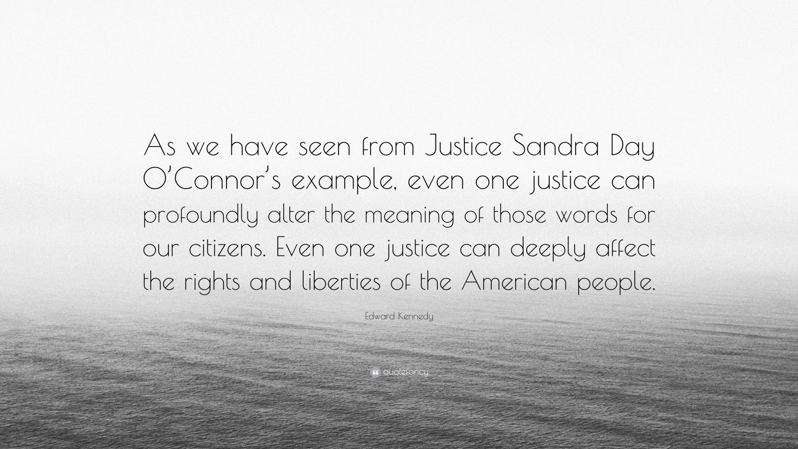 "Edward Kennedy Quote: ""As we have seen from Justice Sandra Day O'Connor's example, even one justice can profoundly alter the meaning of those words for our citizens. Even one justice can deeply affect the rights and liberties of the American people."""