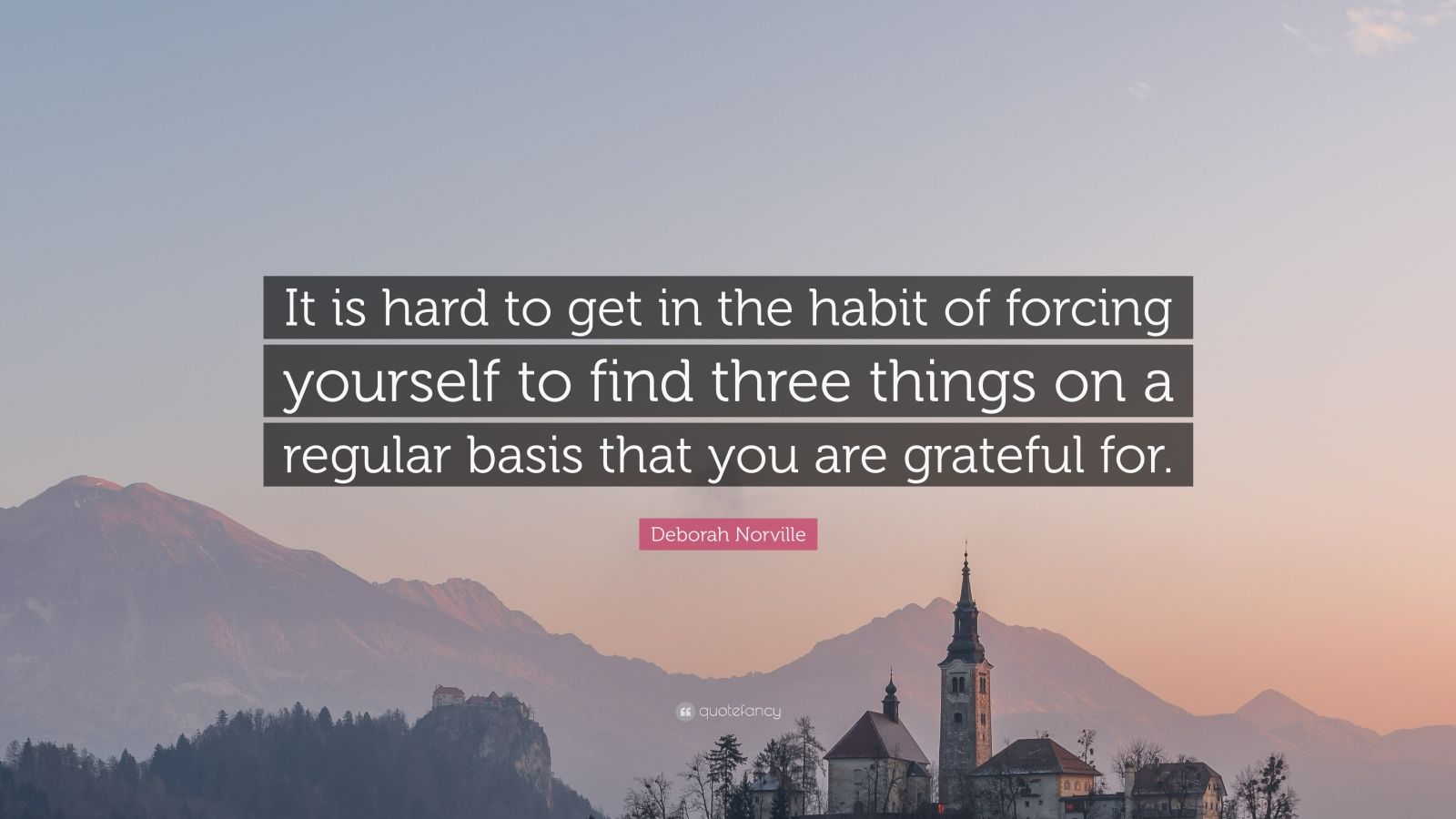 """Deborah Norville Quote: """"It is hard to get in the habit of forcing yourself to find three things on a regular basis that you are grateful for."""""""