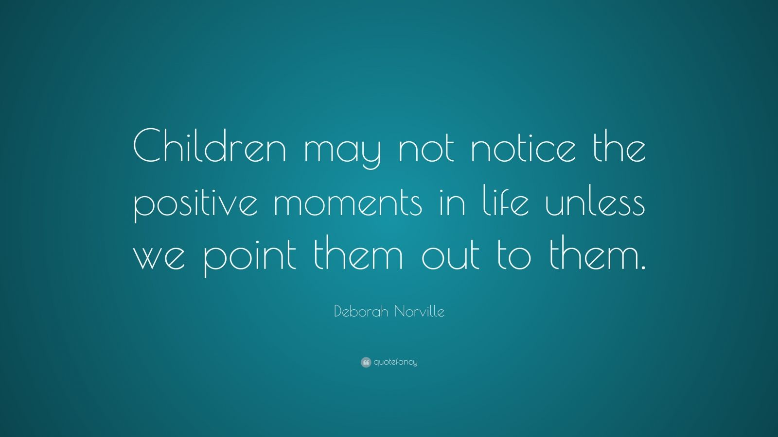 "Deborah Norville Quote: ""Children may not notice the positive moments in life unless we point them out to them."""