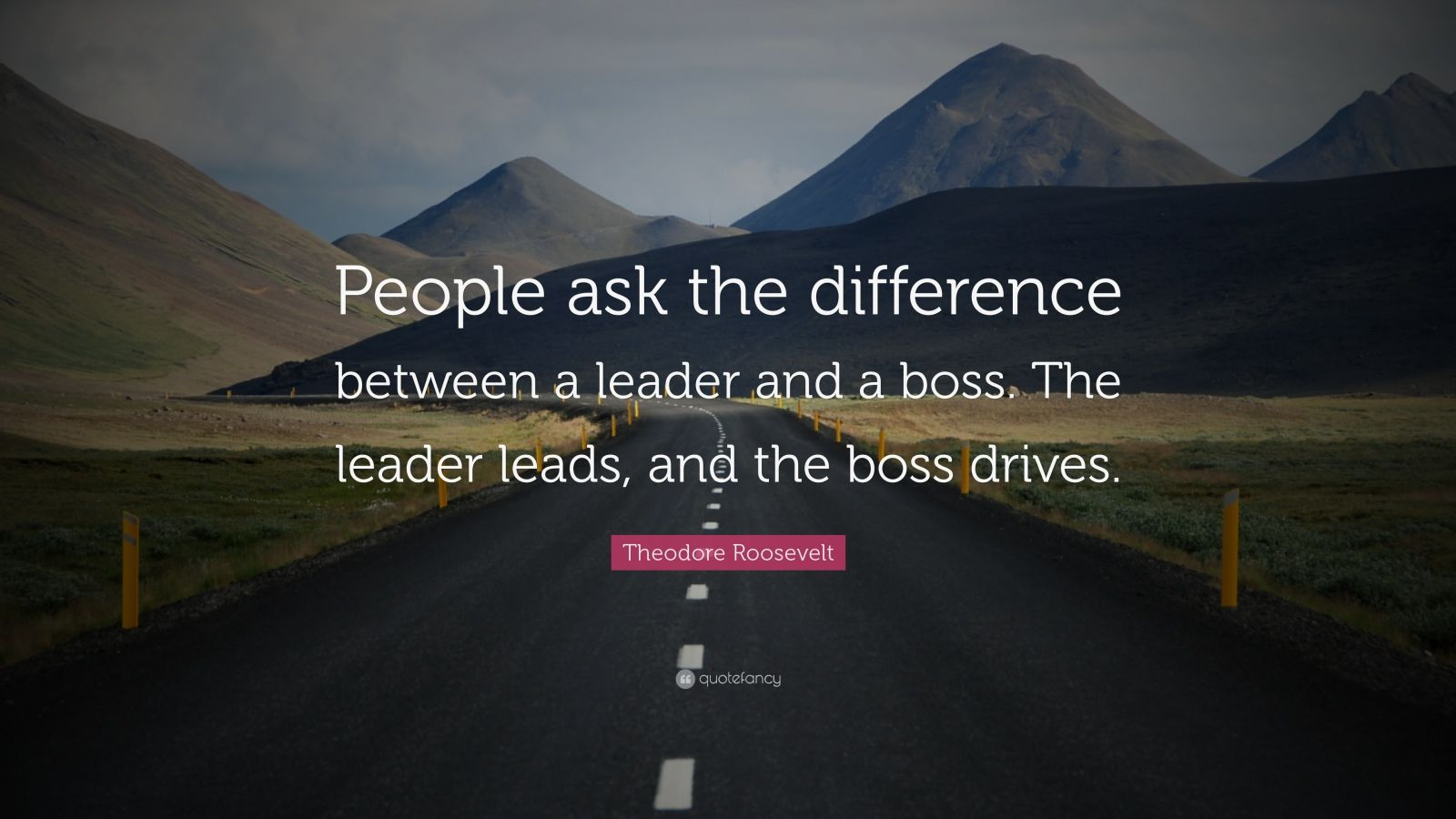 "Theodore Roosevelt Quote: ""People ask the difference between a leader and a boss. The leader leads, and the boss drives."""