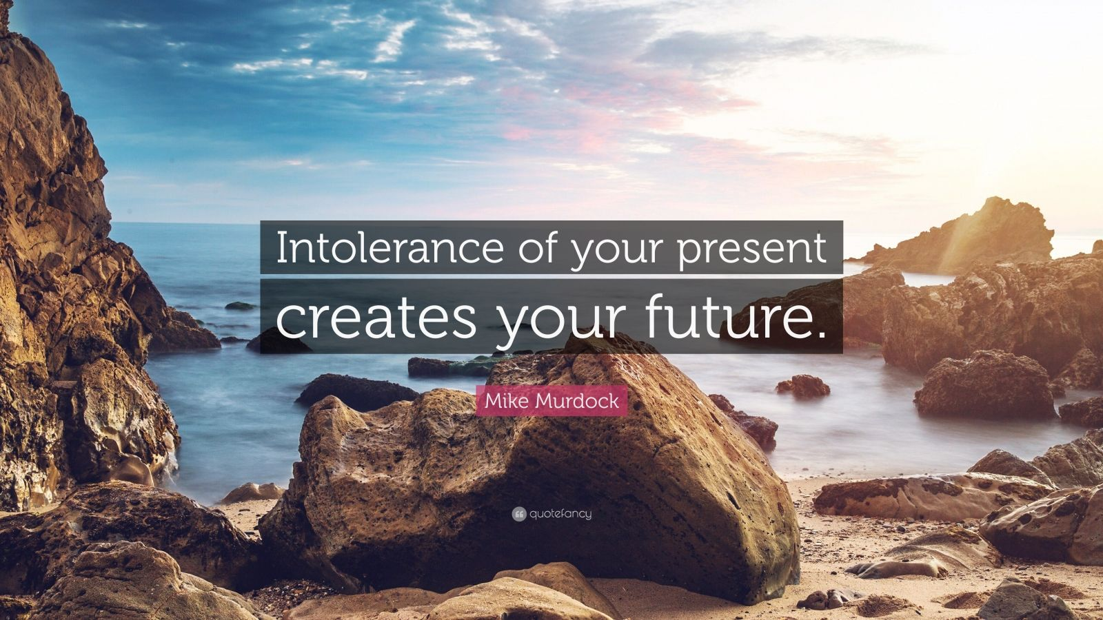 """Mike Murdock Quote: """"Intolerance of your present creates your future."""""""