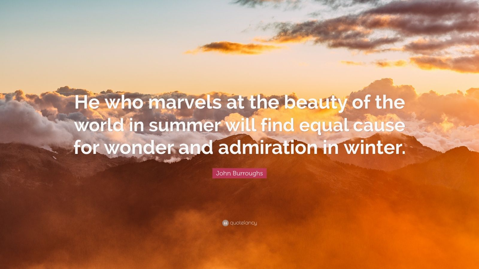 "John Burroughs Quote: ""He who marvels at the beauty of the world in summer will find equal cause for wonder and admiration in winter."""