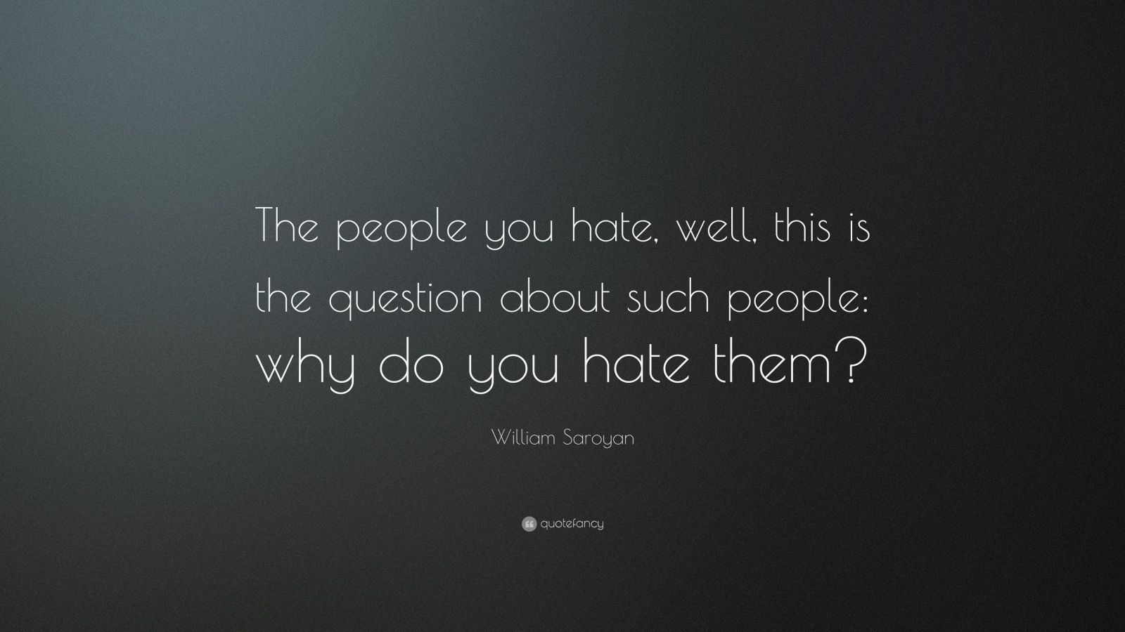 "Why I Hate You Quotes: William Saroyan Quote: ""The People You Hate, Well, This Is"