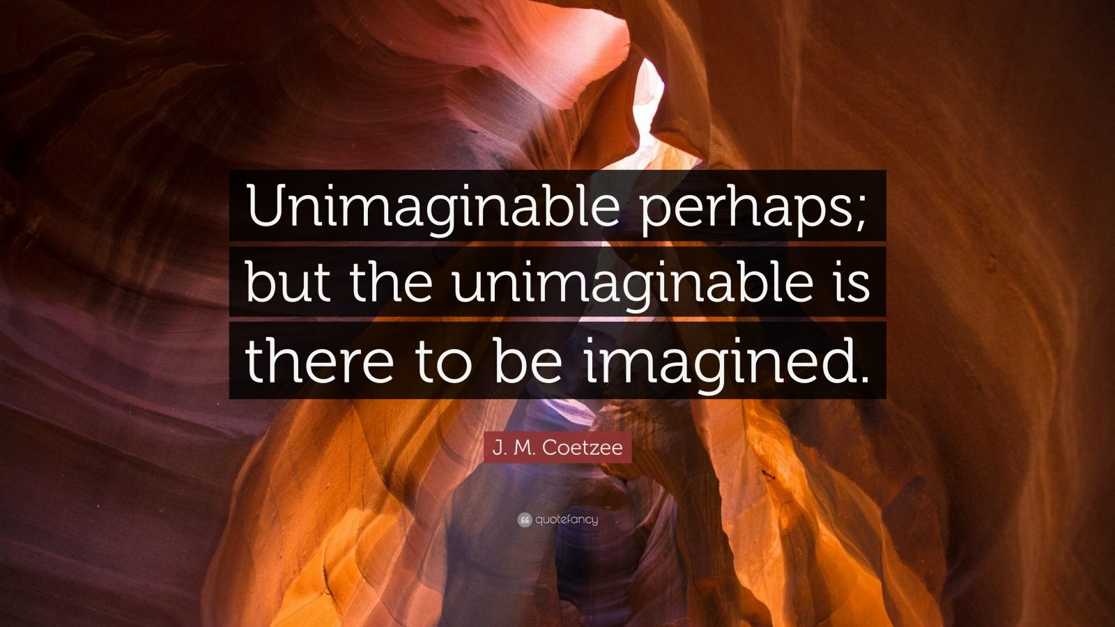 "J. M. Coetzee Quote: ""Unimaginable perhaps; but the ..."