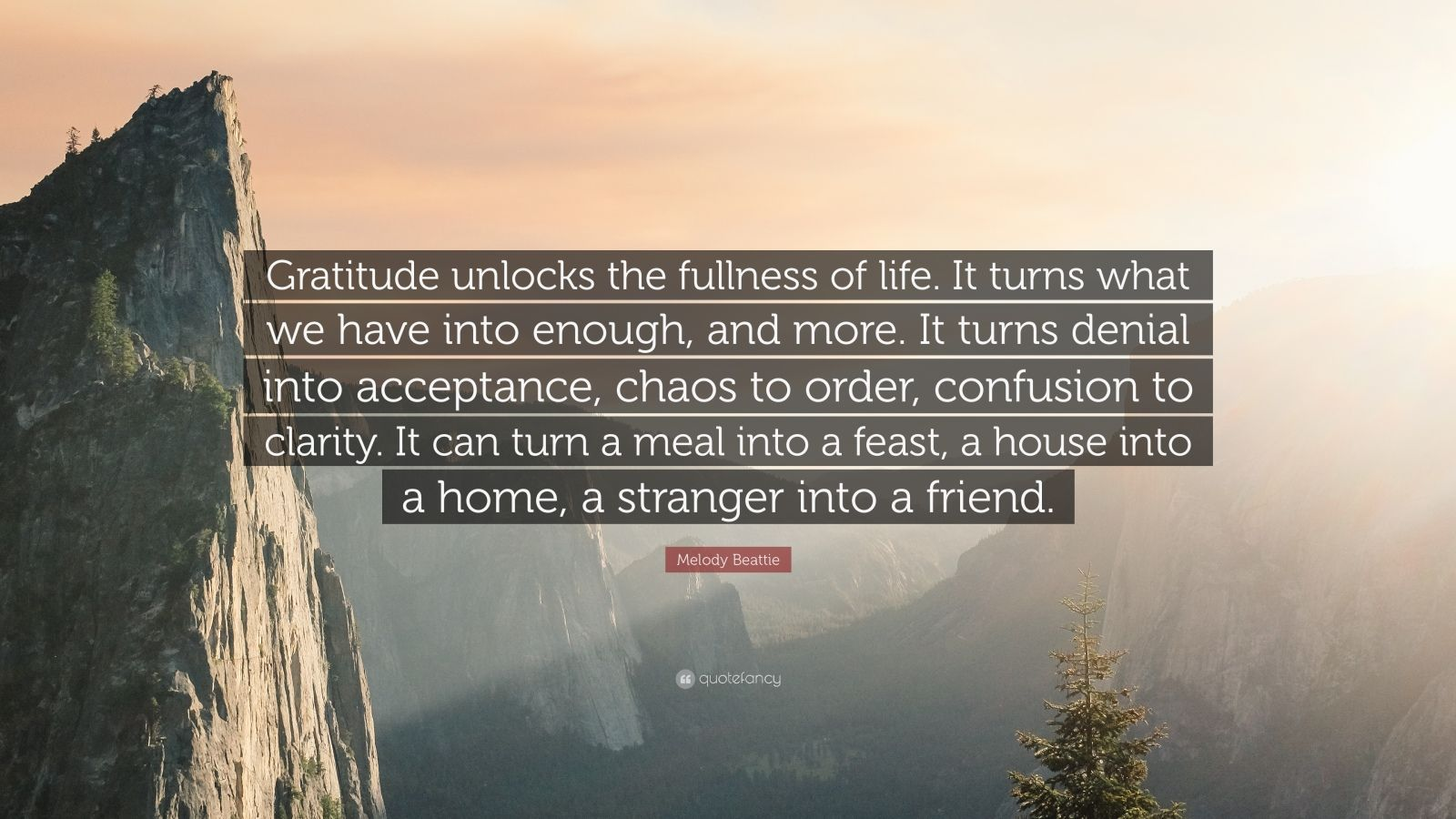 "Melody Beattie Quote: ""Gratitude unlocks the fullness of life. It turns what we have into enough, and more. It turns denial into acceptance, chaos to order, confusion to clarity. It can turn a meal into a feast, a house into a home, a stranger into a friend."""