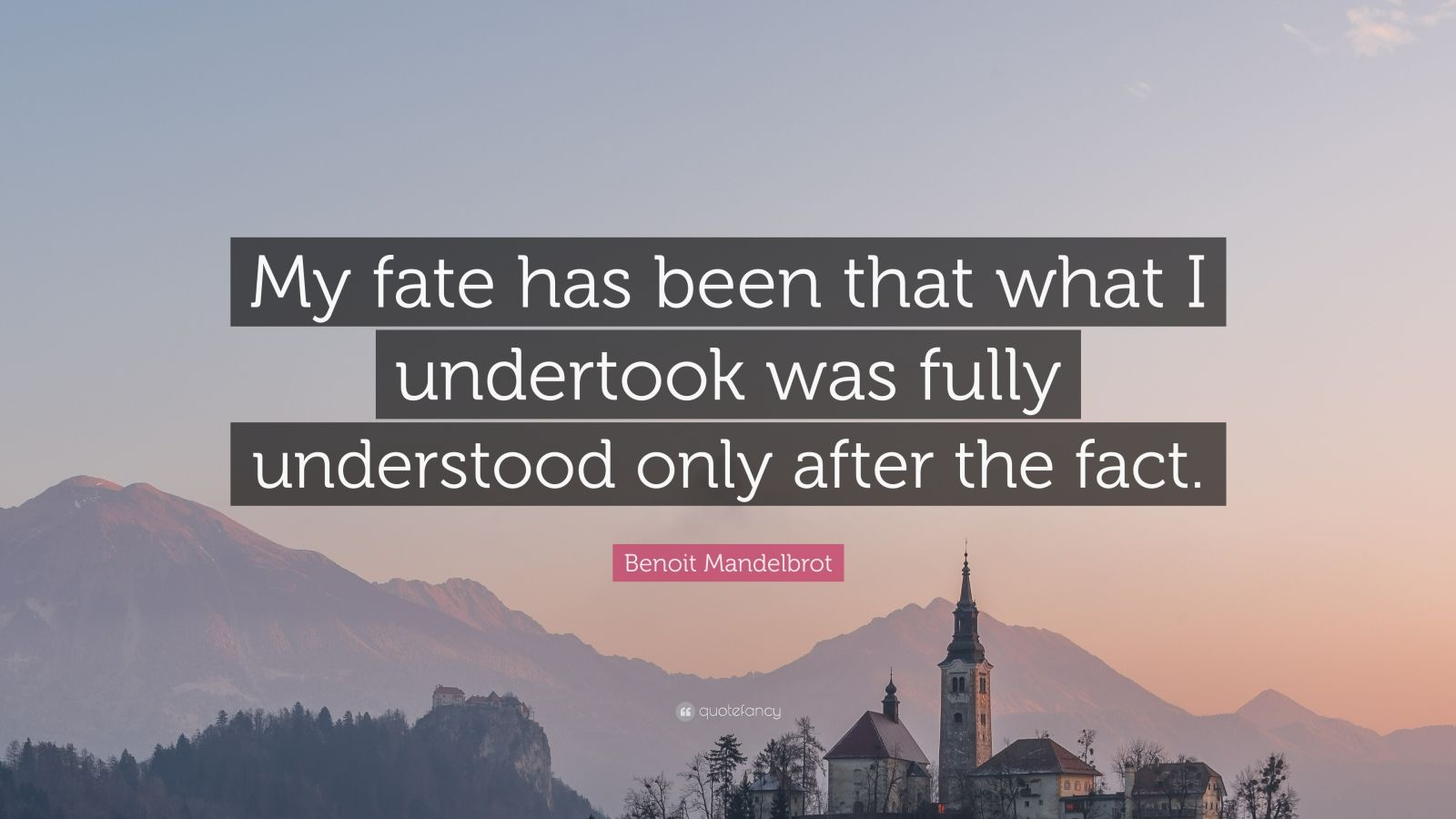 """Benoit Mandelbrot Quote: """"My fate has been that what I undertook was fully understood only after the fact."""""""