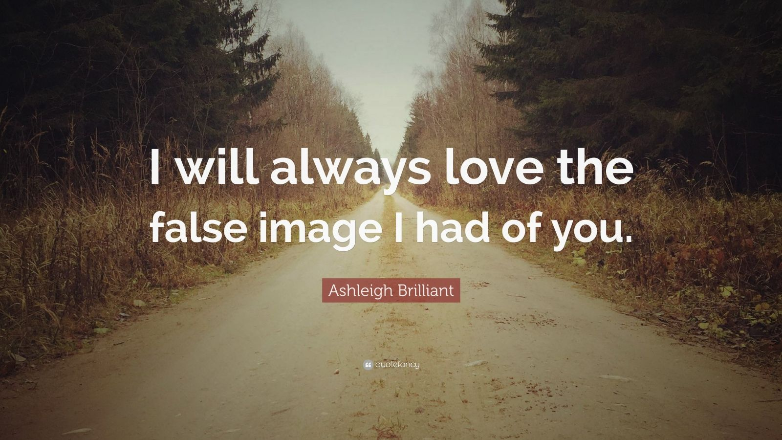 "Ashleigh Brilliant Quote: ""I will always love the false image I had of you."""