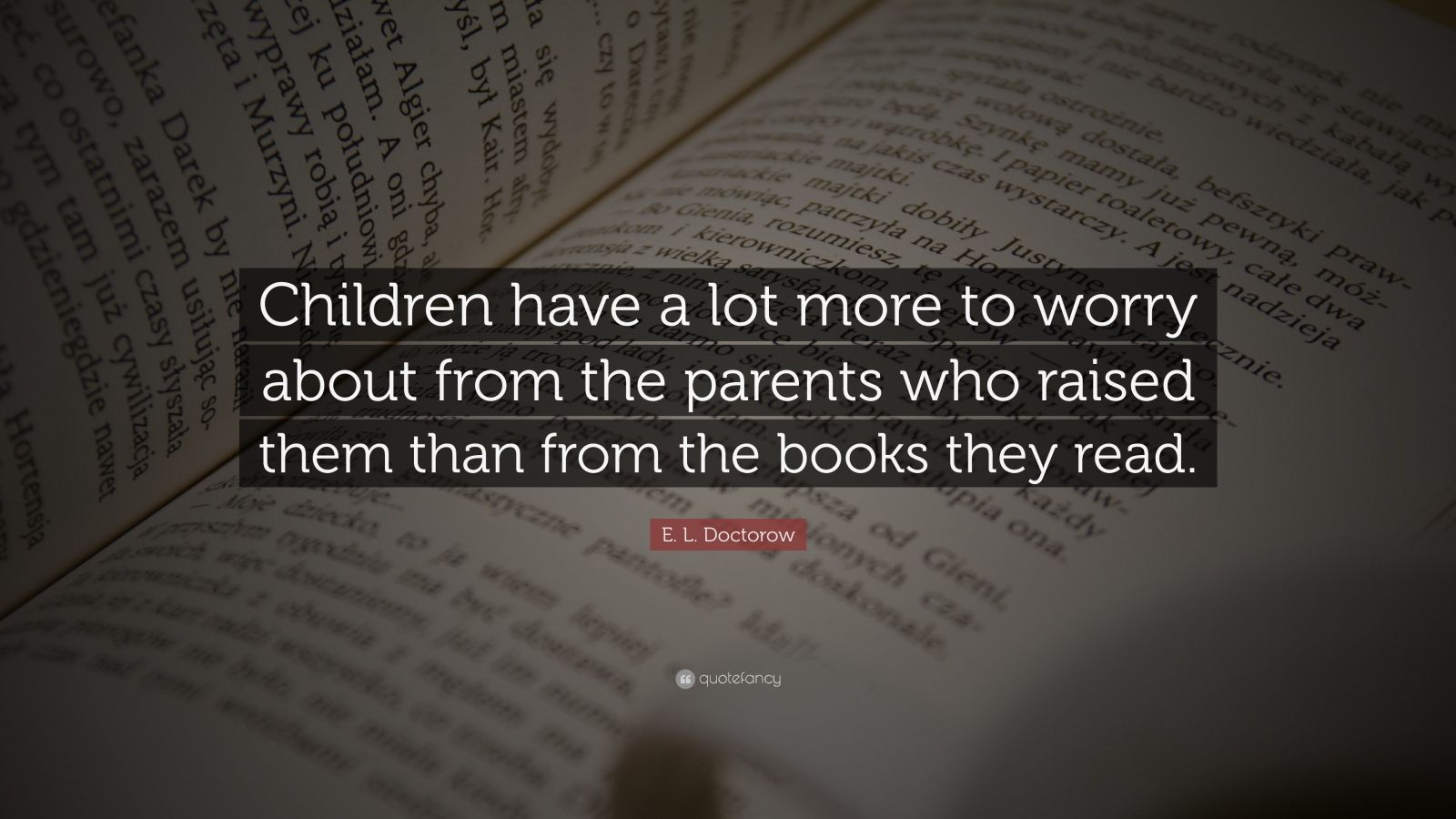 E L Doctorow Quote: €�children Have A Lot More To Worry About From The  Parents