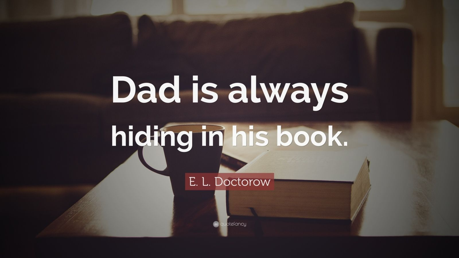 """E L Doctorow Quote: €�dad Is Always Hiding In His Book"""""""