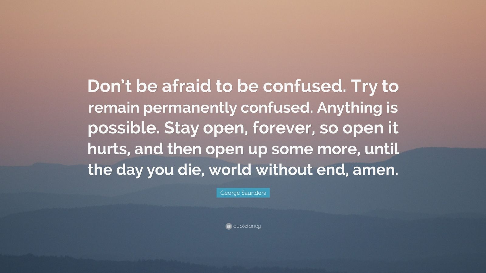 "George Saunders Quote: ""Don't be afraid to be confused. Try to remain permanently confused. Anything is possible. Stay open, forever, so open it hurts, and then open up some more, until the day you die, world without end, amen."""