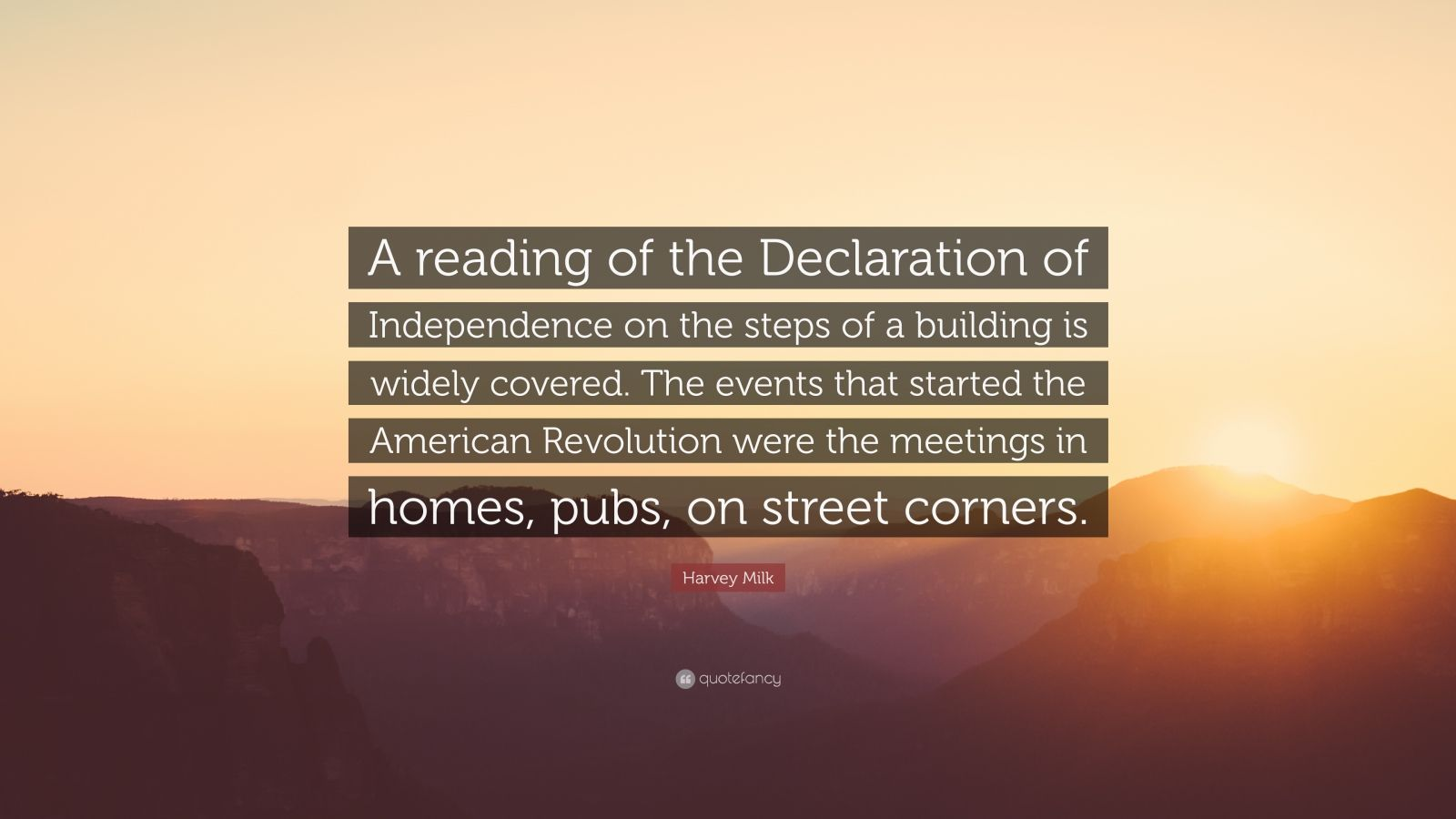 """Harvey Milk Quote: """"A reading of the Declaration of Independence on the steps of a building is widely covered. The events that started the American Revolution were the meetings in homes, pubs, on street corners."""""""