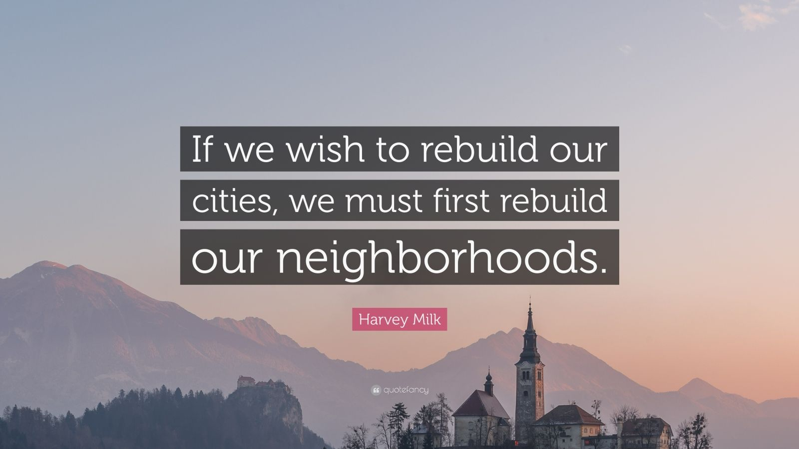 """Harvey Milk Quote: """"If we wish to rebuild our cities, we must first rebuild our neighborhoods."""""""
