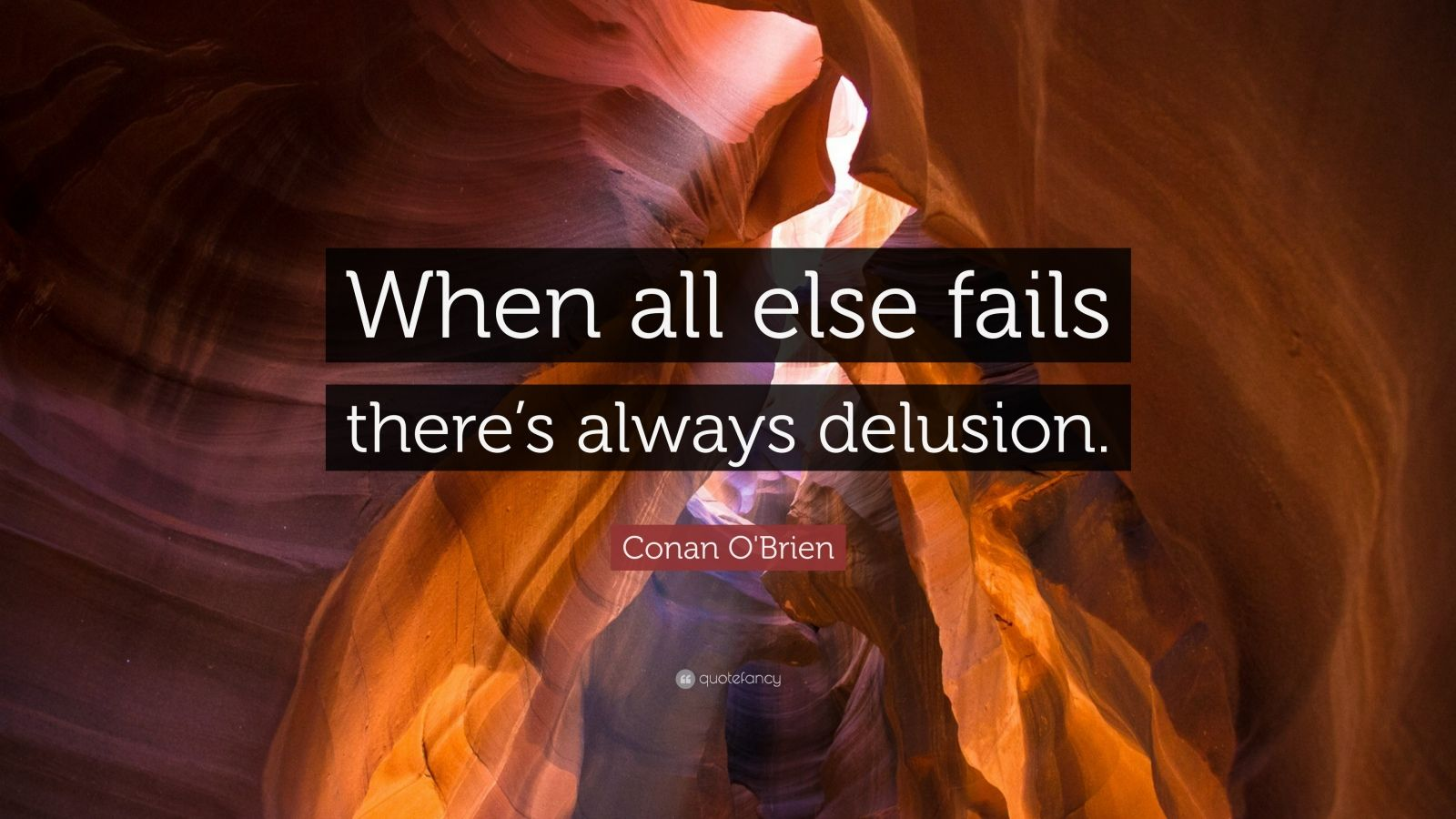 """Conan O'Brien Quote: """"When all else fails there's always delusion."""""""