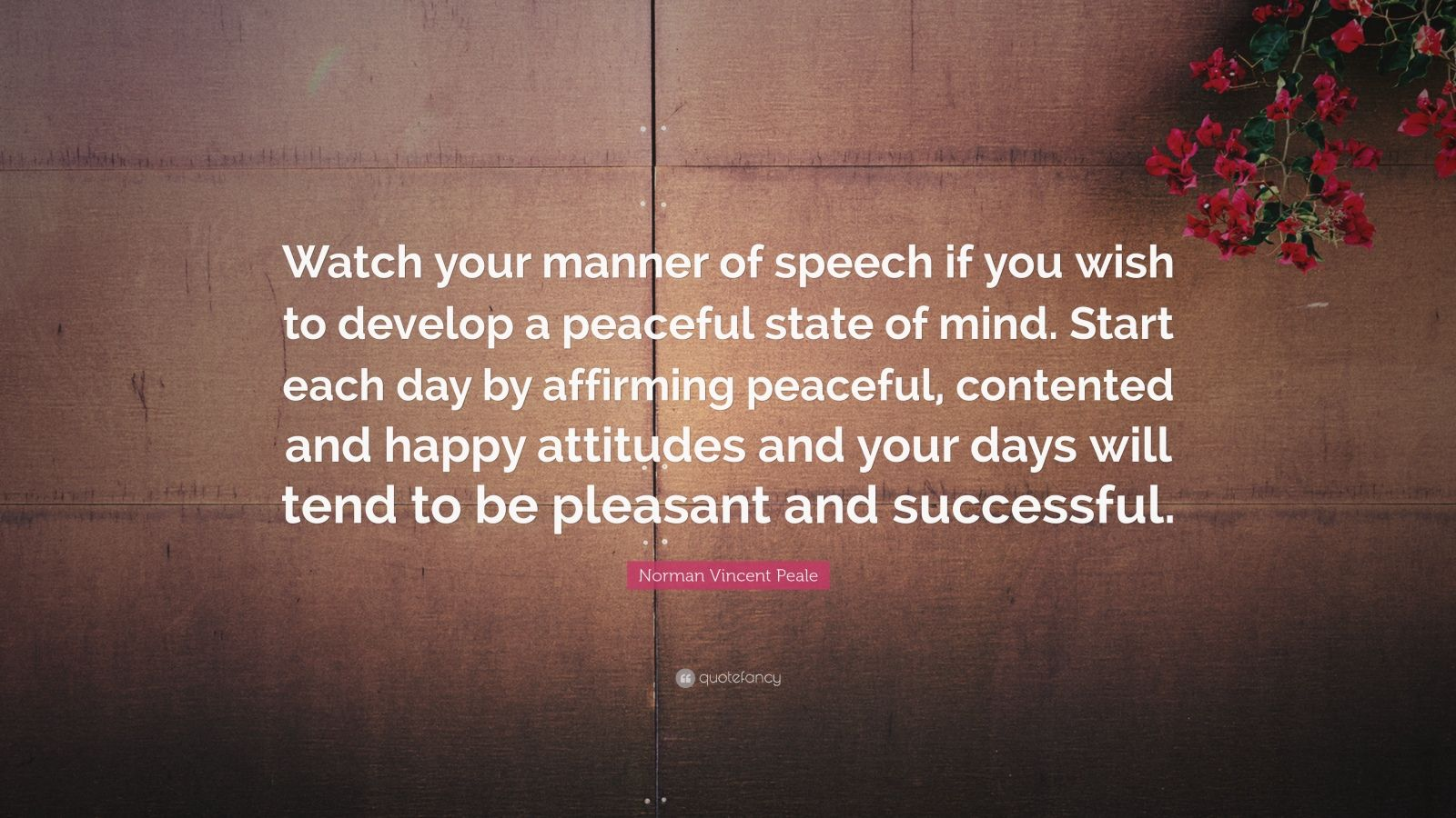 """Norman Vincent Peale Quote: """"Watch your manner of speech if you wish to develop a peaceful state of mind. Start each day by affirming peaceful, contented and happy attitudes and your days will tend to be pleasant and successful."""""""