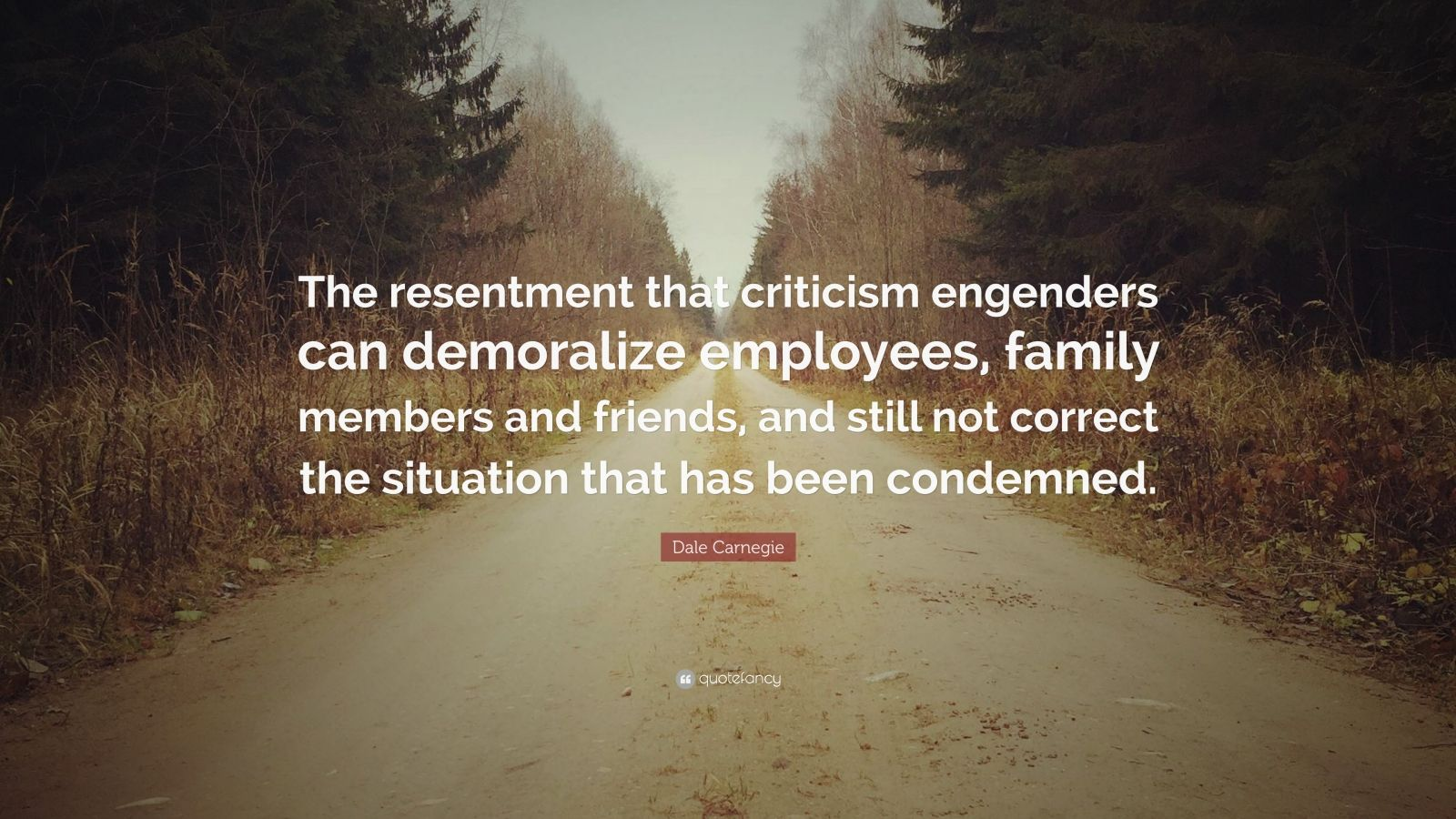 """Dale Carnegie Quote: """"The resentment that criticism engenders can demoralize employees, family members and friends, and still not correct the situation that has been condemned."""""""