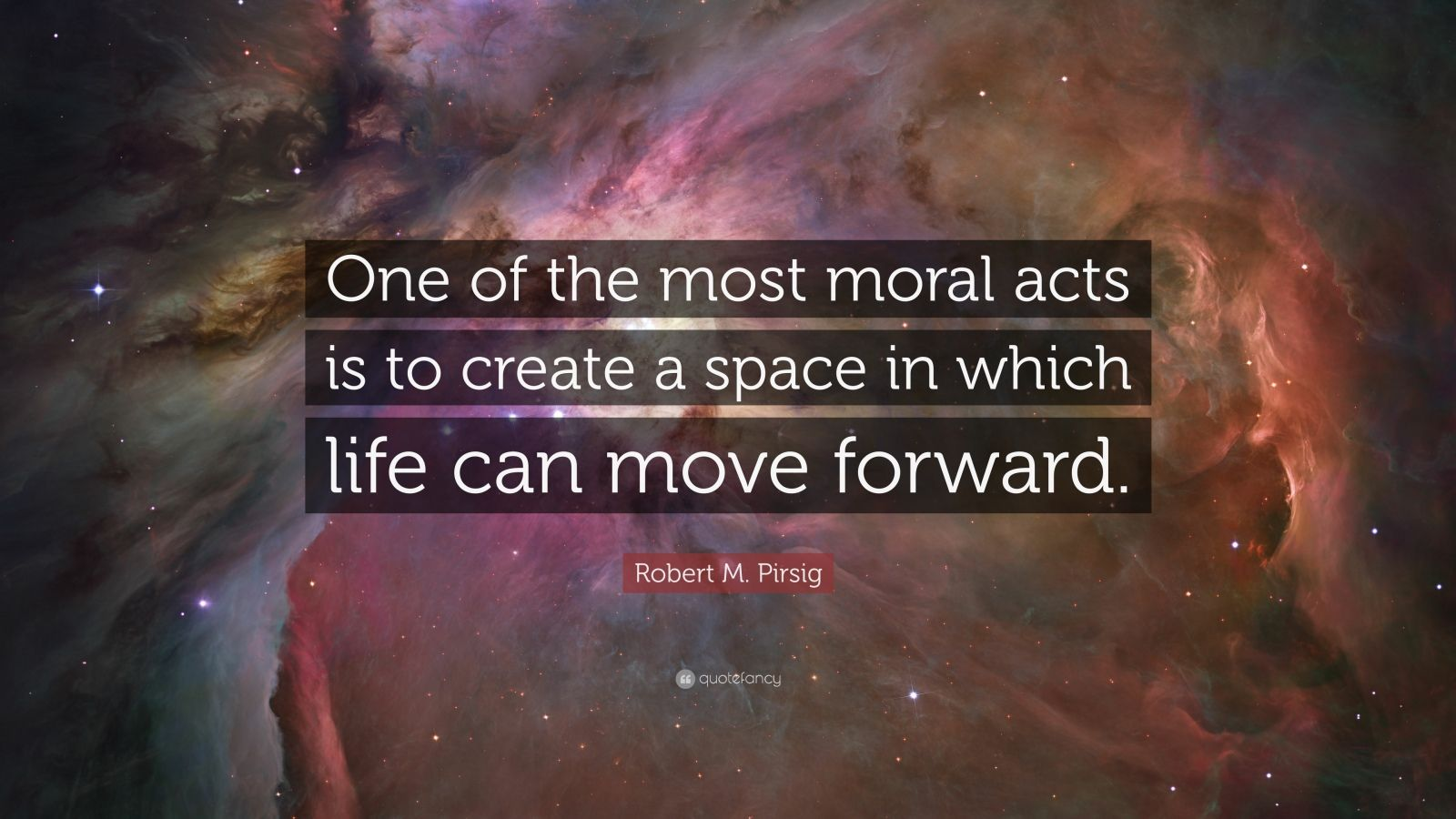"""Robert M. Pirsig Quote: """"One of the most moral acts is to create a space in which life can move forward."""""""