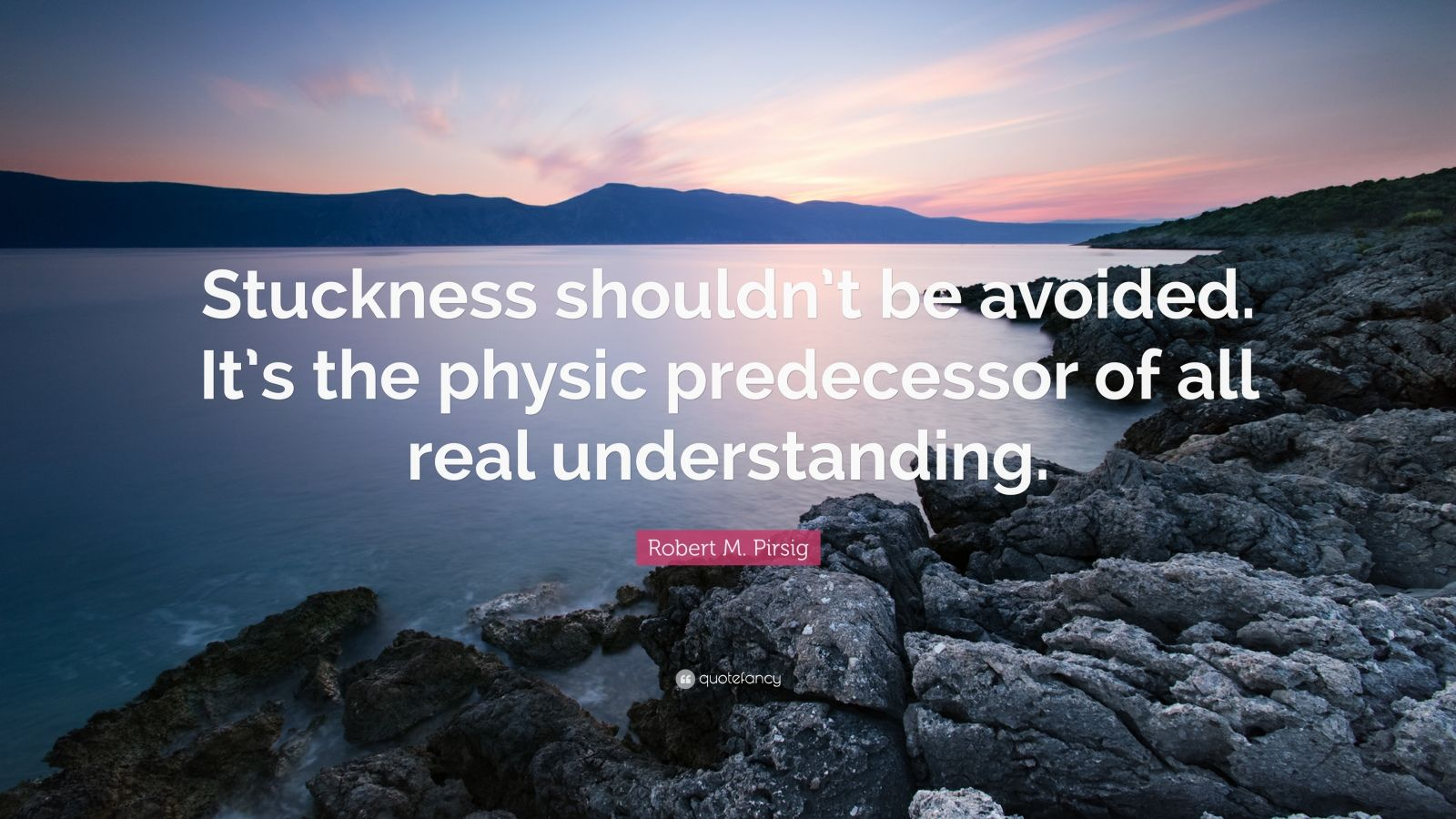"Robert M. Pirsig Quote: ""Stuckness shouldn't be avoided. It's the physic predecessor of all real understanding."""