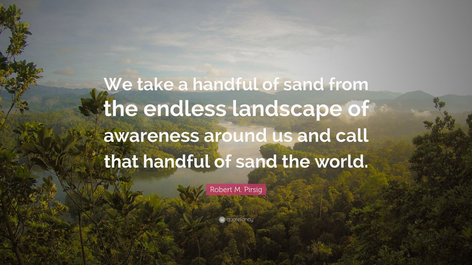 "Robert M. Pirsig Quote: ""We take a handful of sand from the endless landscape of awareness around us and call that handful of sand the world."""