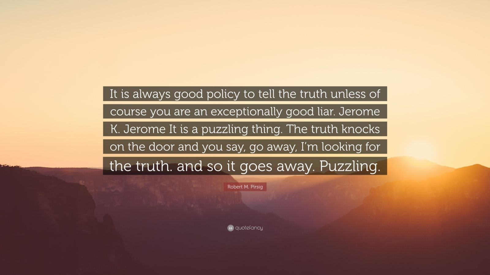 "Robert M. Pirsig Quote: ""It is always good policy to tell the truth unless of course you are an exceptionally good liar. Jerome K. Jerome It is a puzzling thing. The truth knocks on the door and you say, go away, I'm looking for the truth. and so it goes away. Puzzling."""