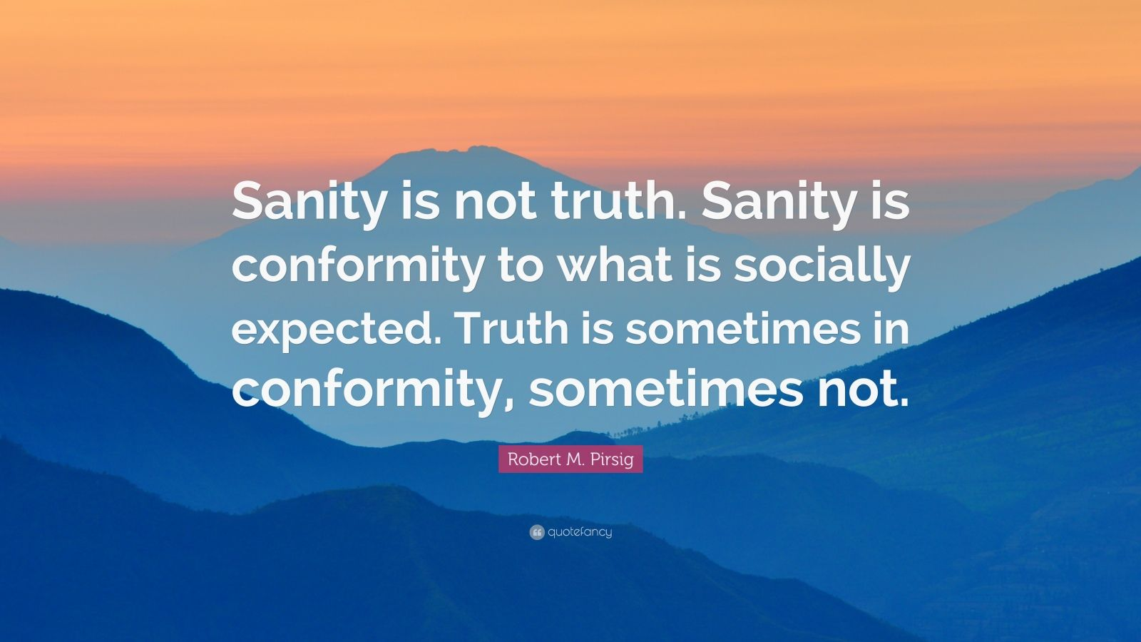 "Robert M. Pirsig Quote: ""Sanity is not truth. Sanity is conformity to what is socially expected. Truth is sometimes in conformity, sometimes not."""