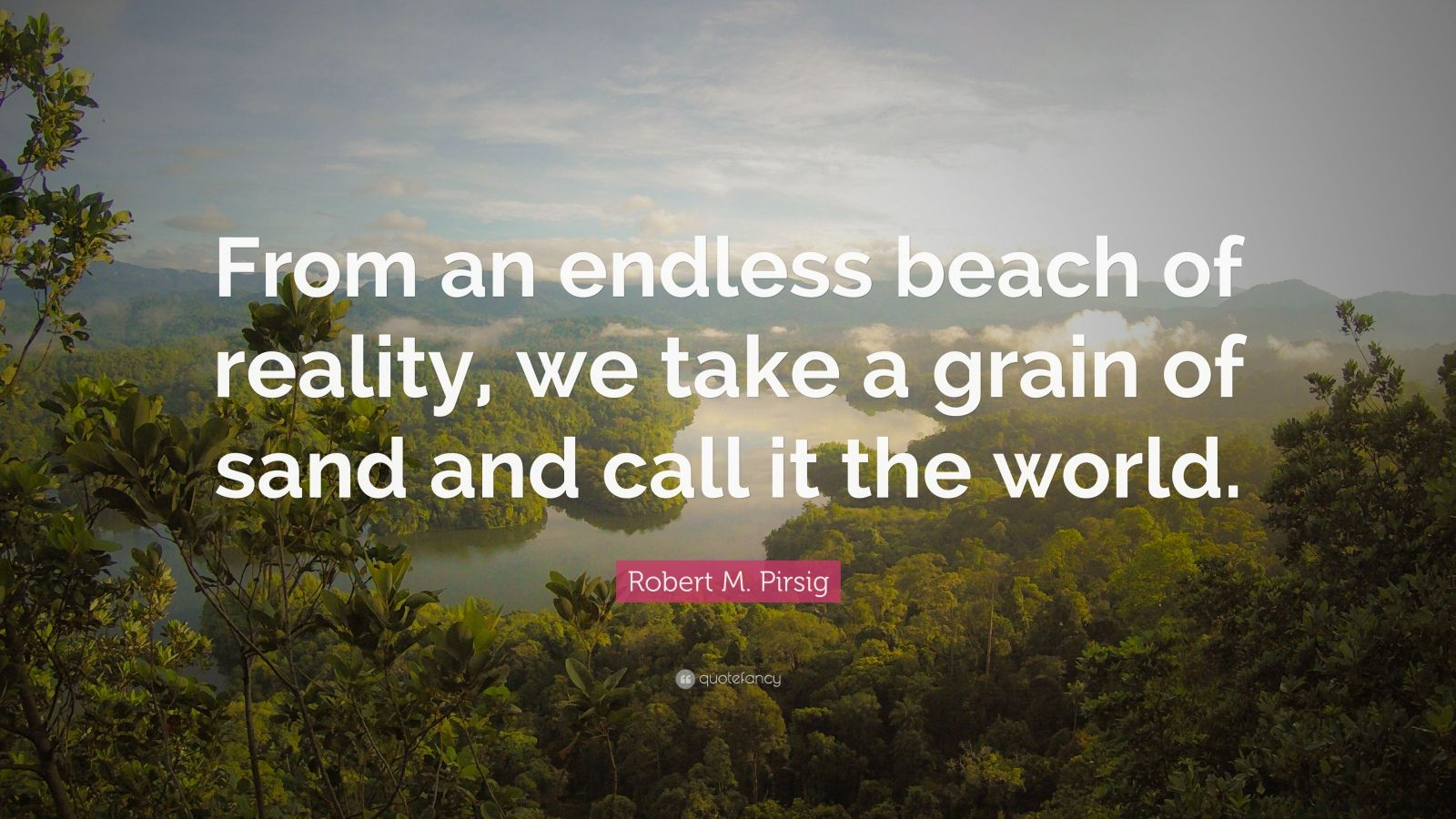"Robert M. Pirsig Quote: ""From an endless beach of reality, we take a grain of sand and call it the world."""
