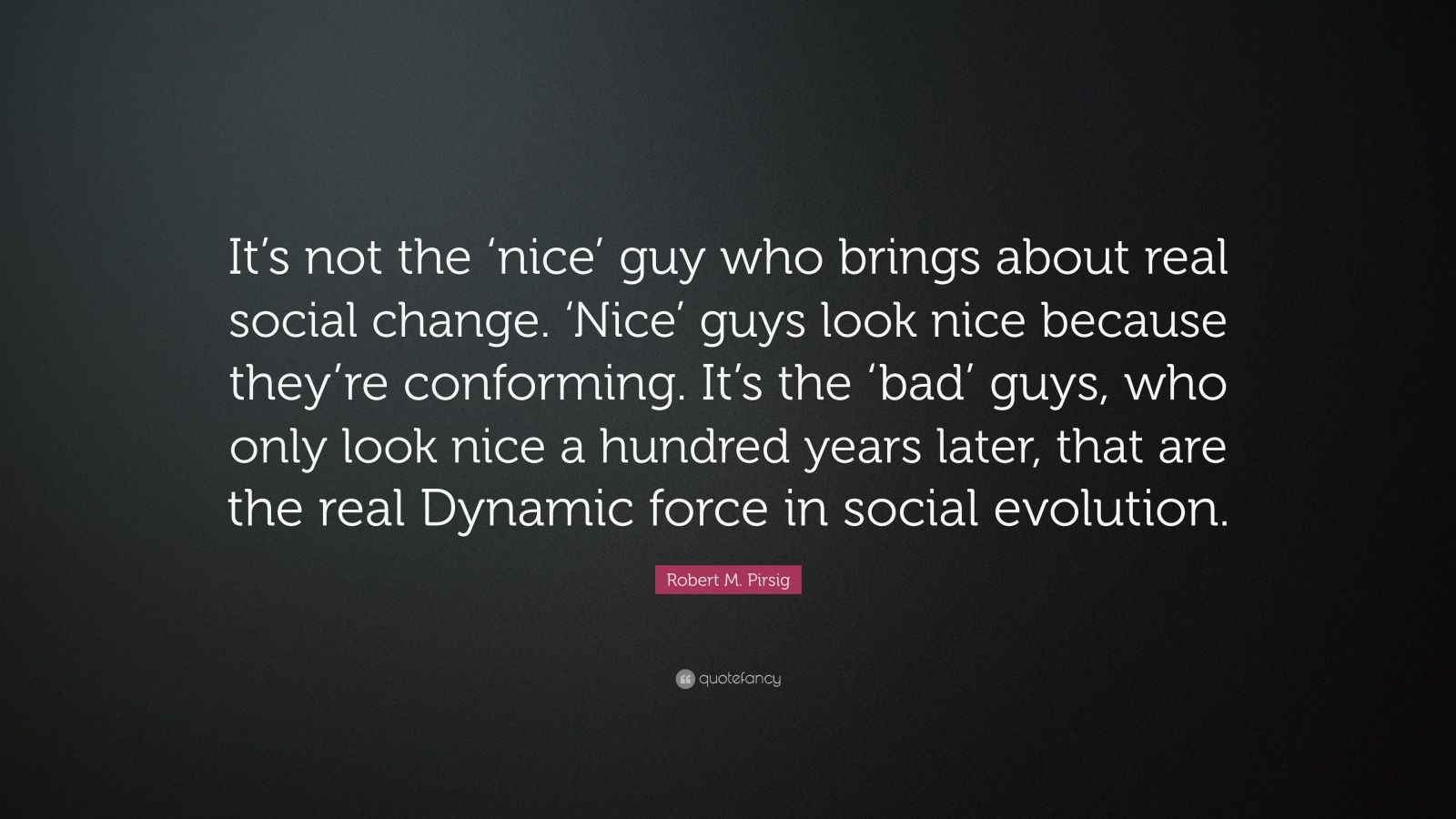 """Robert M. Pirsig Quote: """"It's not the 'nice' guy who brings about real social change. 'Nice' guys look nice because they're conforming. It's the 'bad' guys, who only look nice a hundred years later, that are the real Dynamic force in social evolution."""""""