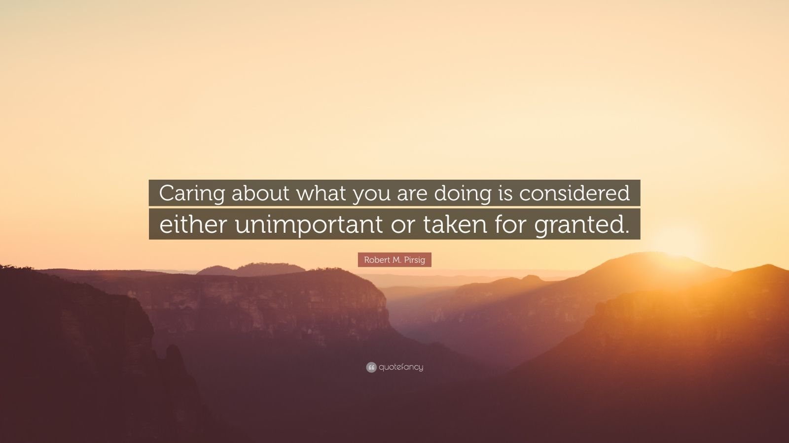 "Robert M. Pirsig Quote: ""Caring about what you are doing is considered either unimportant or taken for granted."""