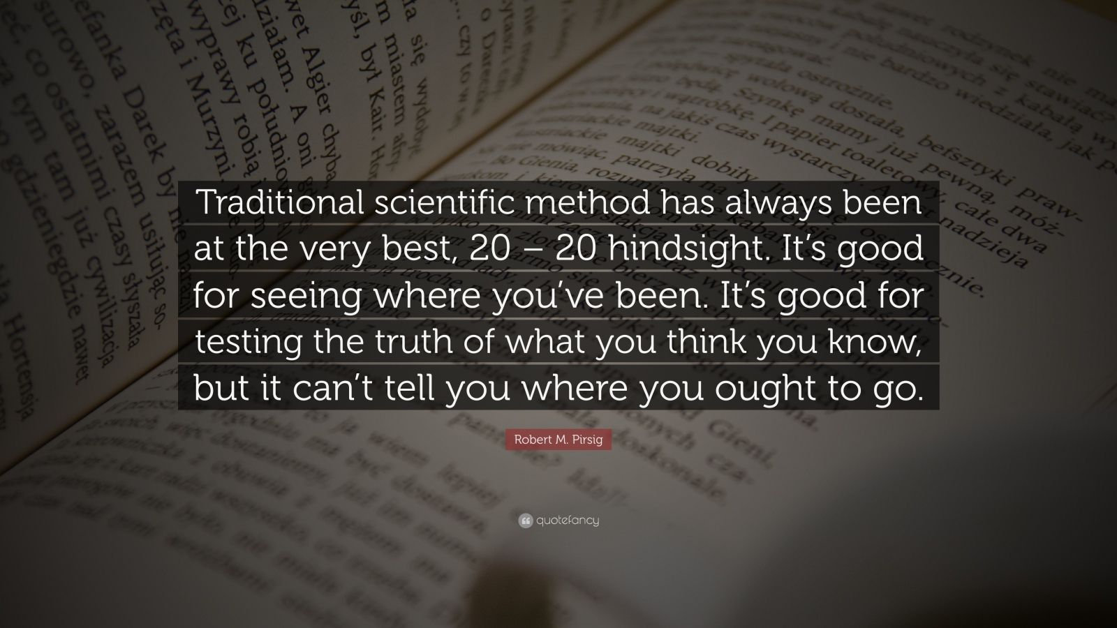 "Robert M. Pirsig Quote: ""Traditional scientific method has always been at the very best, 20 – 20 hindsight. It's good for seeing where you've been. It's good for testing the truth of what you think you know, but it can't tell you where you ought to go."""