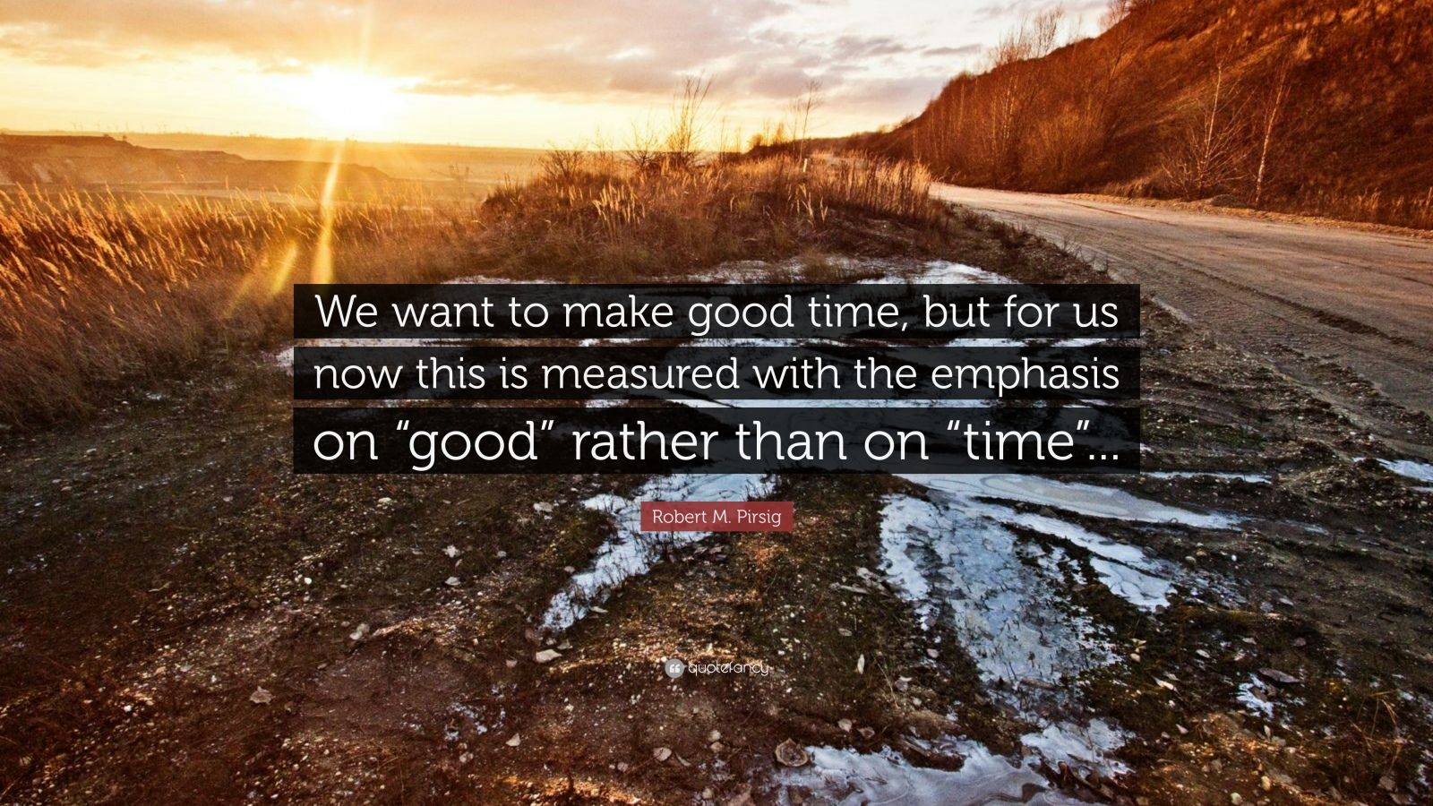 "Robert M. Pirsig Quote: ""We want to make good time, but for us now this is measured with the emphasis on ""good"" rather than on ""time""..."""