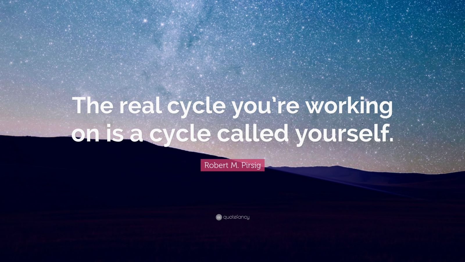 "Robert M. Pirsig Quote: ""The real cycle you're working on is a cycle called yourself."""