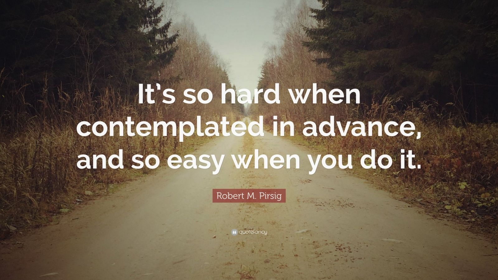 "Robert M. Pirsig Quote: ""It's so hard when contemplated in advance, and so easy when you do it."""
