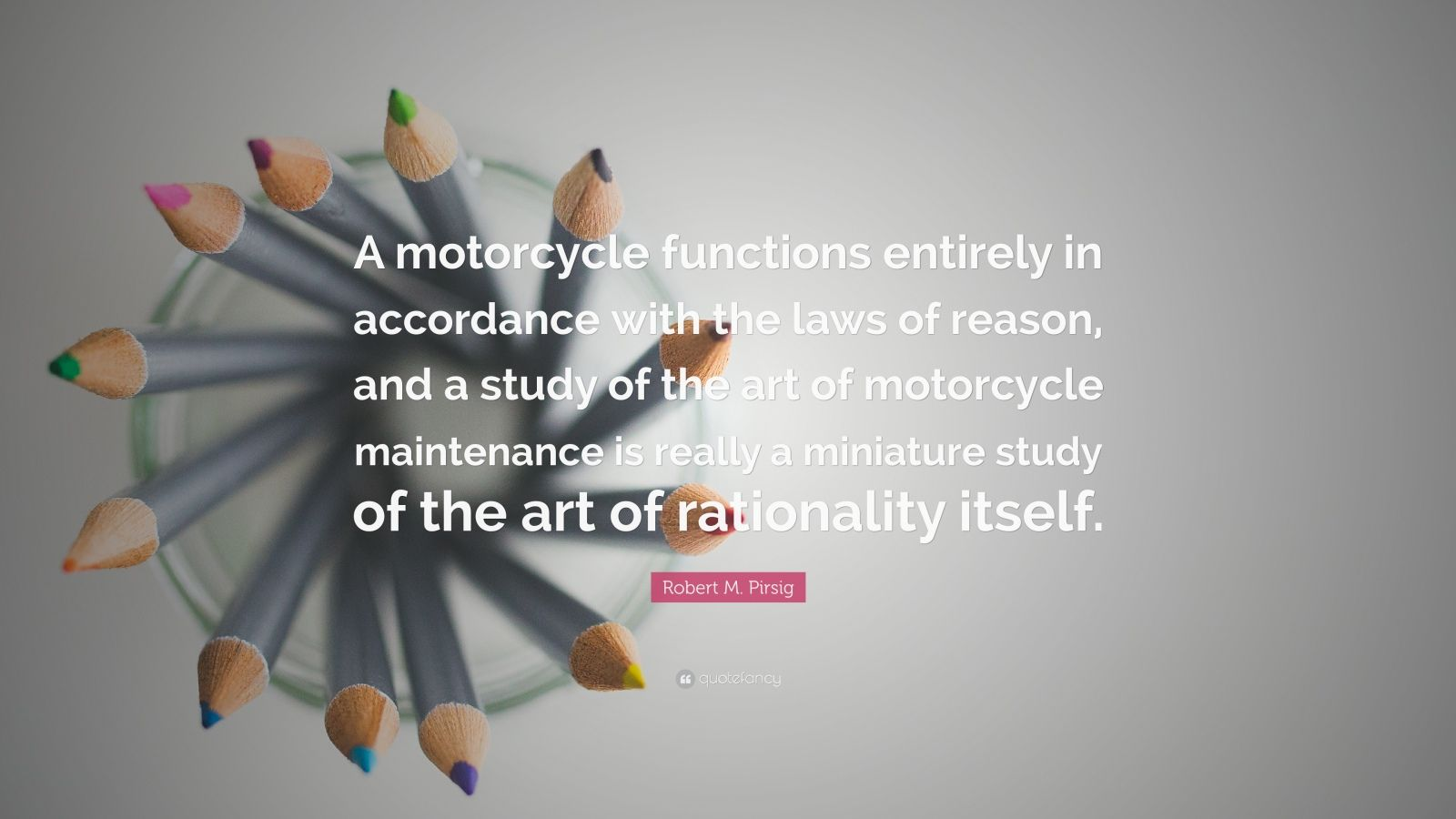 """Robert M. Pirsig Quote: """"A motorcycle functions entirely in accordance with the laws of reason, and a study of the art of motorcycle maintenance is really a miniature study of the art of rationality itself."""""""