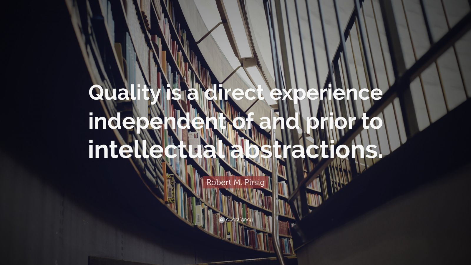 """Robert M. Pirsig Quote: """"Quality is a direct experience independent of and prior to intellectual abstractions."""""""