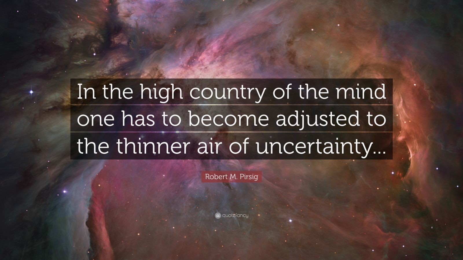 "Robert M. Pirsig Quote: ""In the high country of the mind one has to become adjusted to the thinner air of uncertainty..."""
