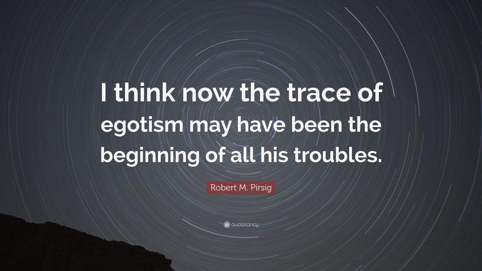 """Robert M. Pirsig Quote: """"I think now the trace of egotism may have been the beginning of all his troubles."""""""
