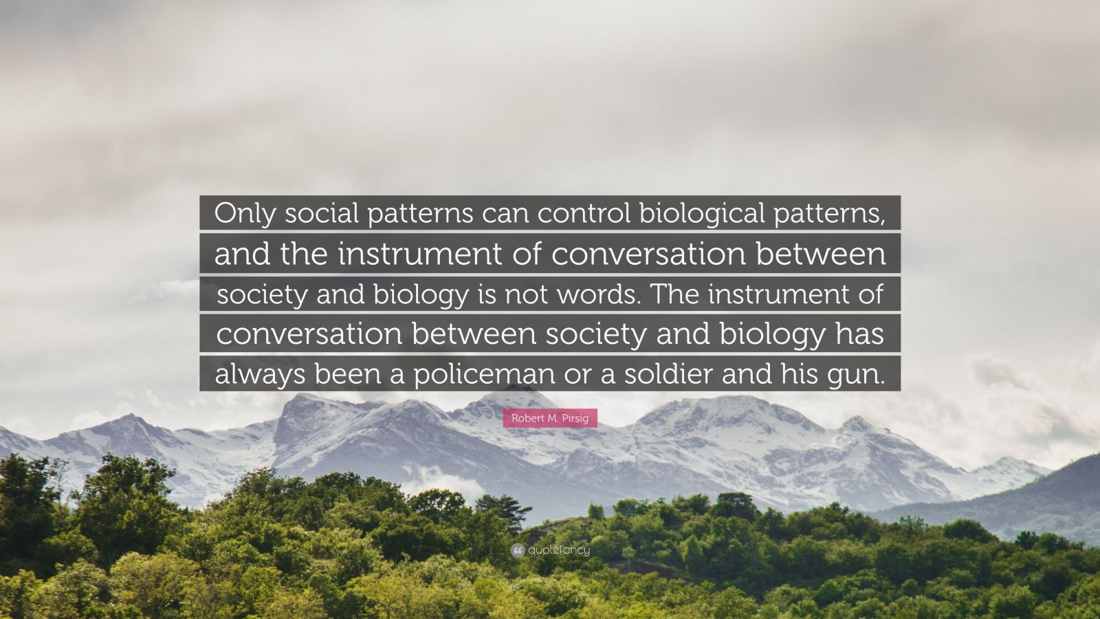 """Robert M. Pirsig Quote: """"Only social patterns can control biological patterns, and the instrument of conversation between society and biology is not words. The instrument of conversation between society and biology has always been a policeman or a soldier and his gun."""""""