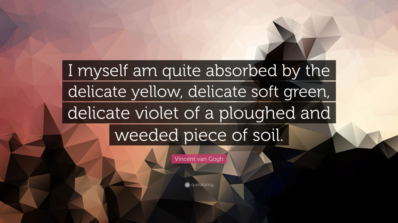 """Vincent van Gogh Quote: """"I myself am quite absorbed by the delicate yellow, delicate soft green, delicate violet of a ploughed and weeded piece of soil."""""""
