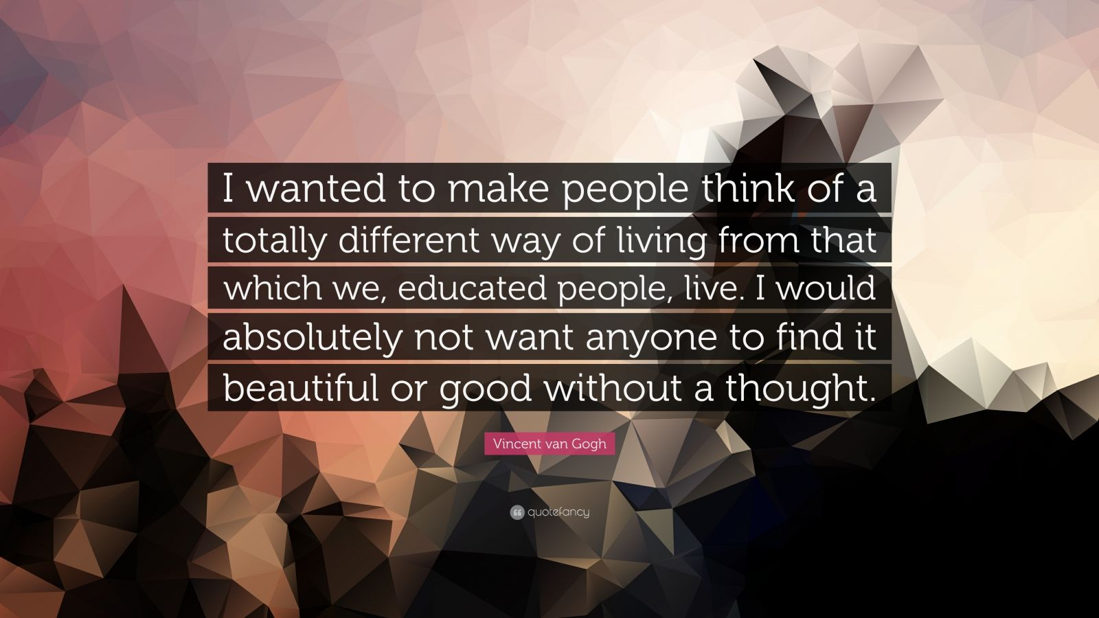 """Vincent van Gogh Quote: """"I wanted to make people think of a totally different way of living from that which we, educated people, live. I would absolutely not want anyone to find it beautiful or good without a thought."""""""
