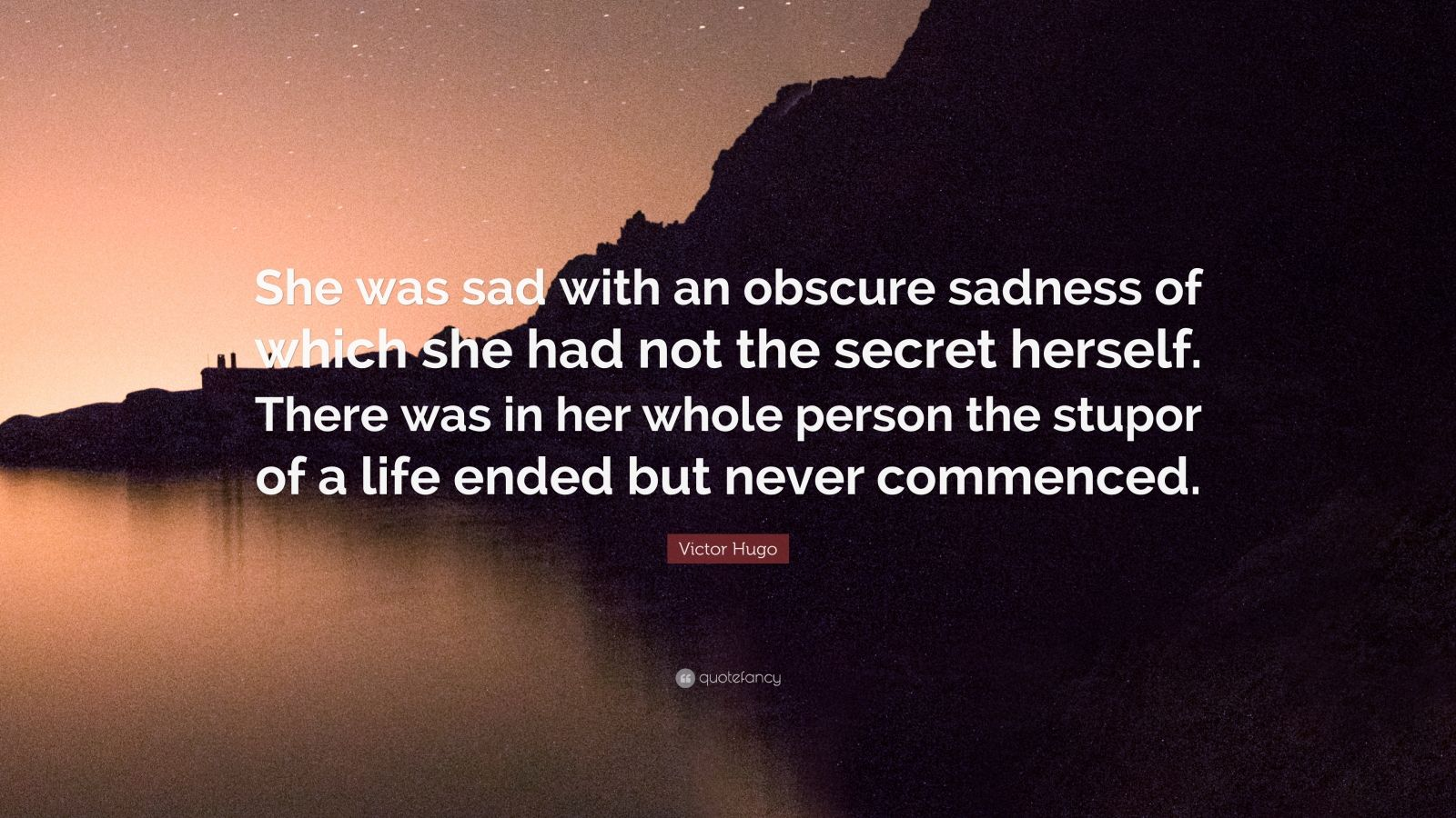 """Victor Hugo Quote: """"She was sad with an obscure sadness of which she had not the secret herself. There was in her whole person the stupor of a life ended but never commenced."""""""