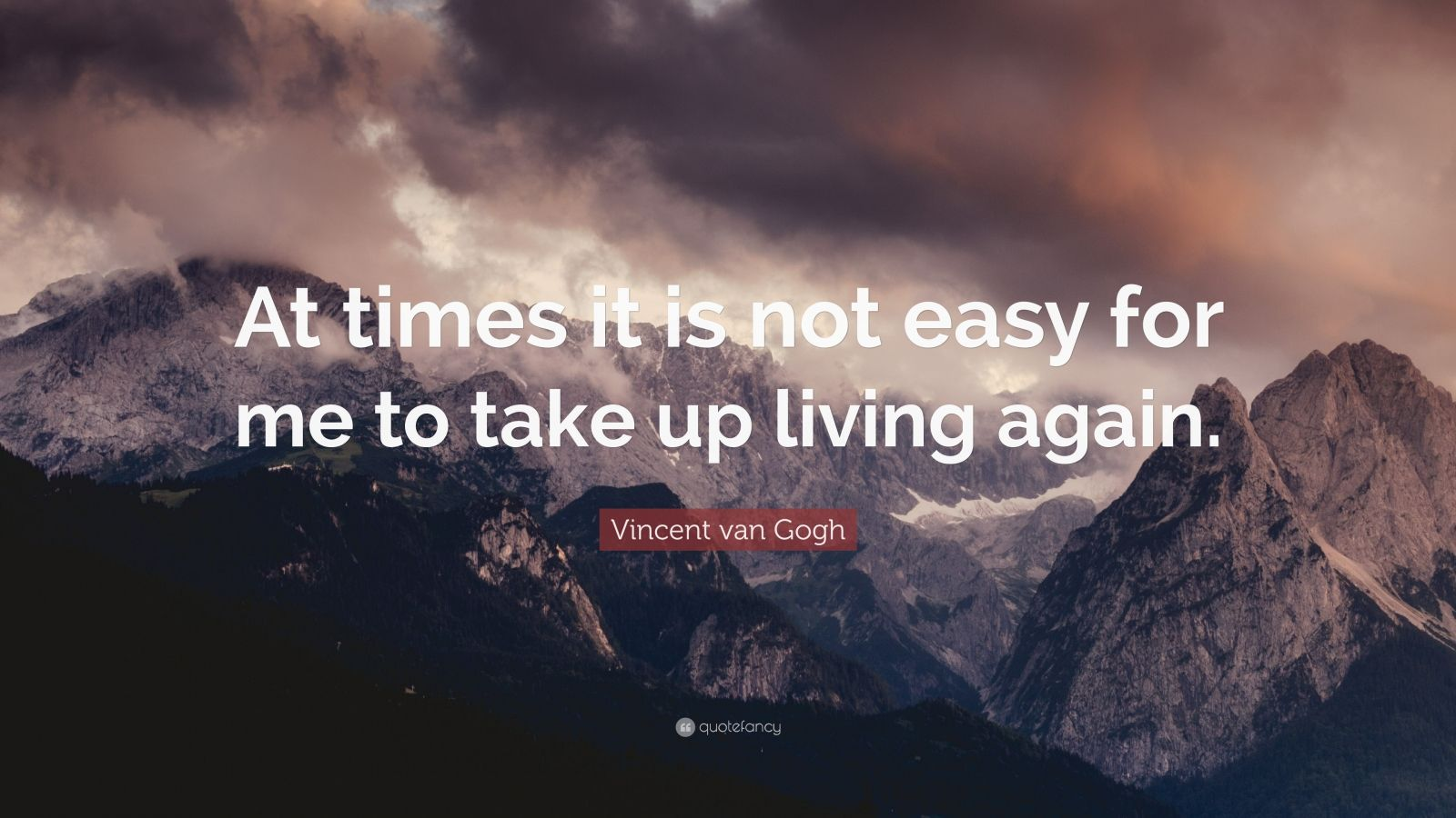 "Vincent van Gogh Quote: ""At times it is not easy for me to take up living again."""