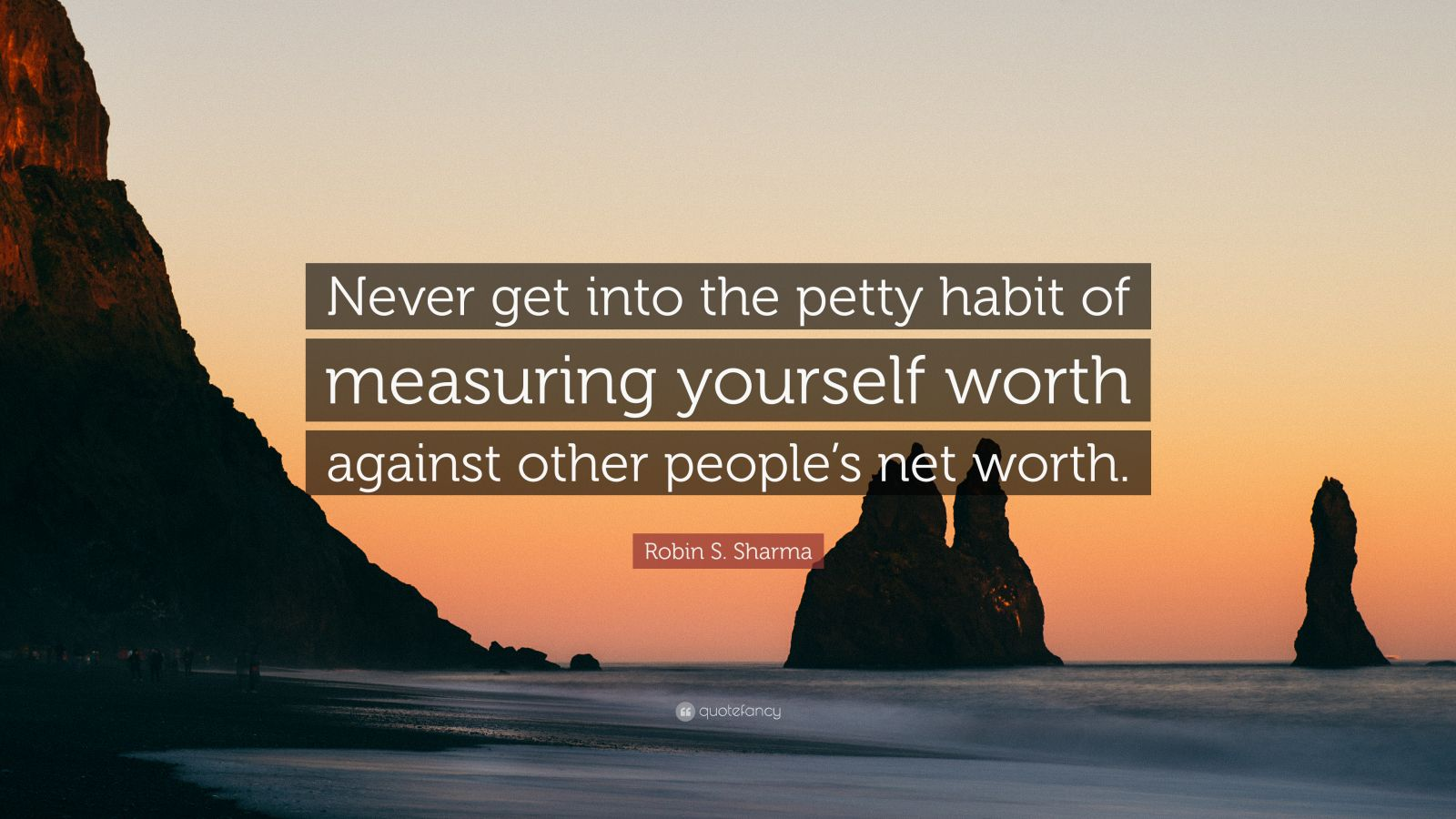"Robin S. Sharma Quote: ""Never get into the petty habit of measuring yourself worth against other people's net worth."""
