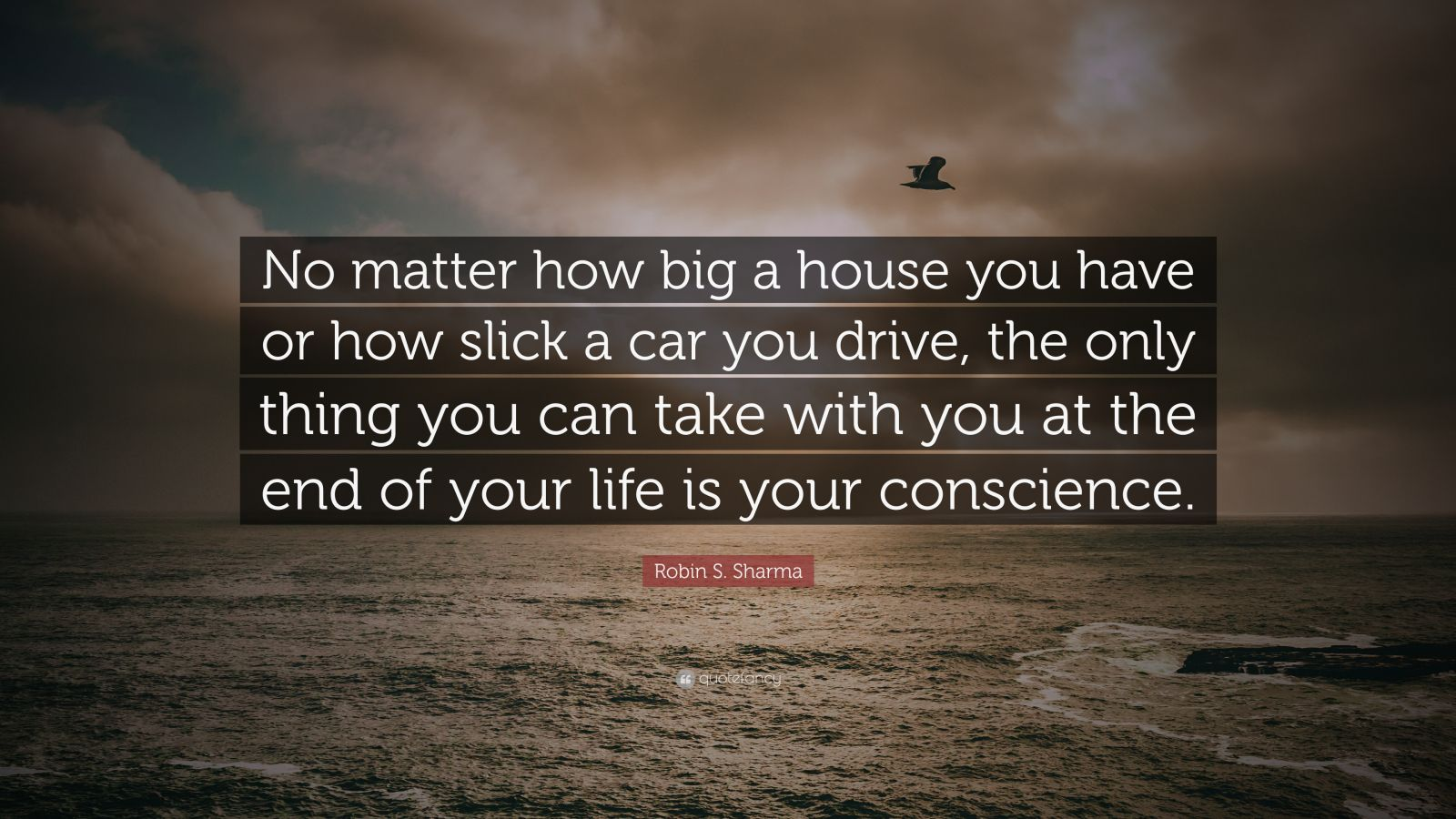 """Robin S. Sharma Quote: """"No matter how big a house you have or how slick a car you drive, the only thing you can take with you at the end of your life is your conscience."""""""