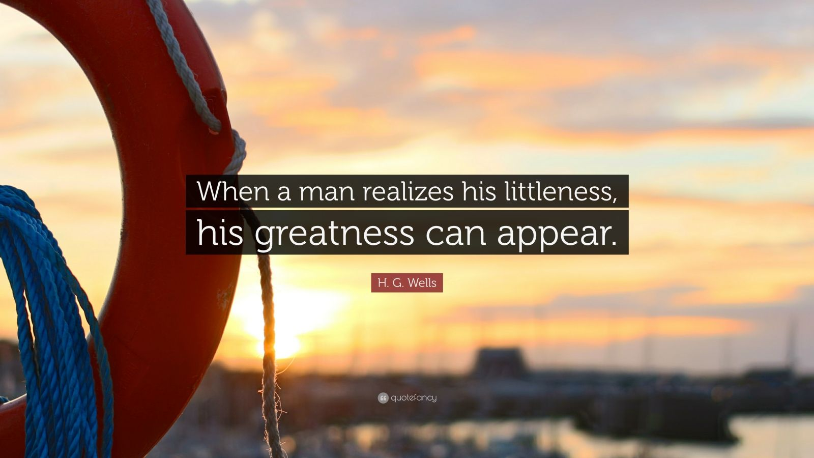 "H. G. Wells Quote: ""When a man realizes his littleness, his greatness can appear."""