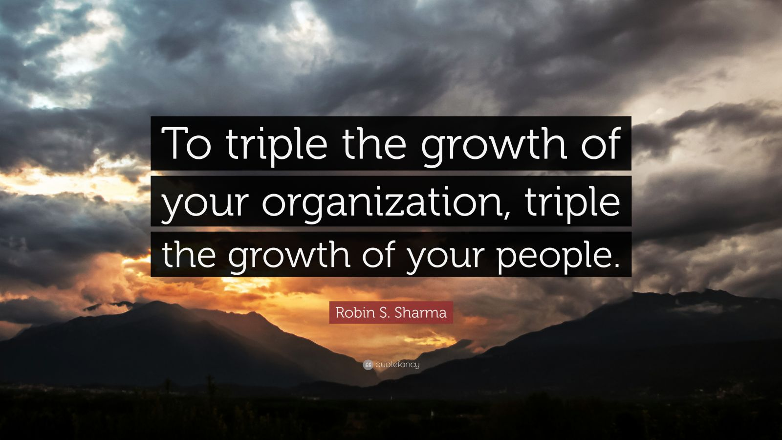 """Robin S. Sharma Quote: """"To triple the growth of your organization, triple the growth of your people."""""""
